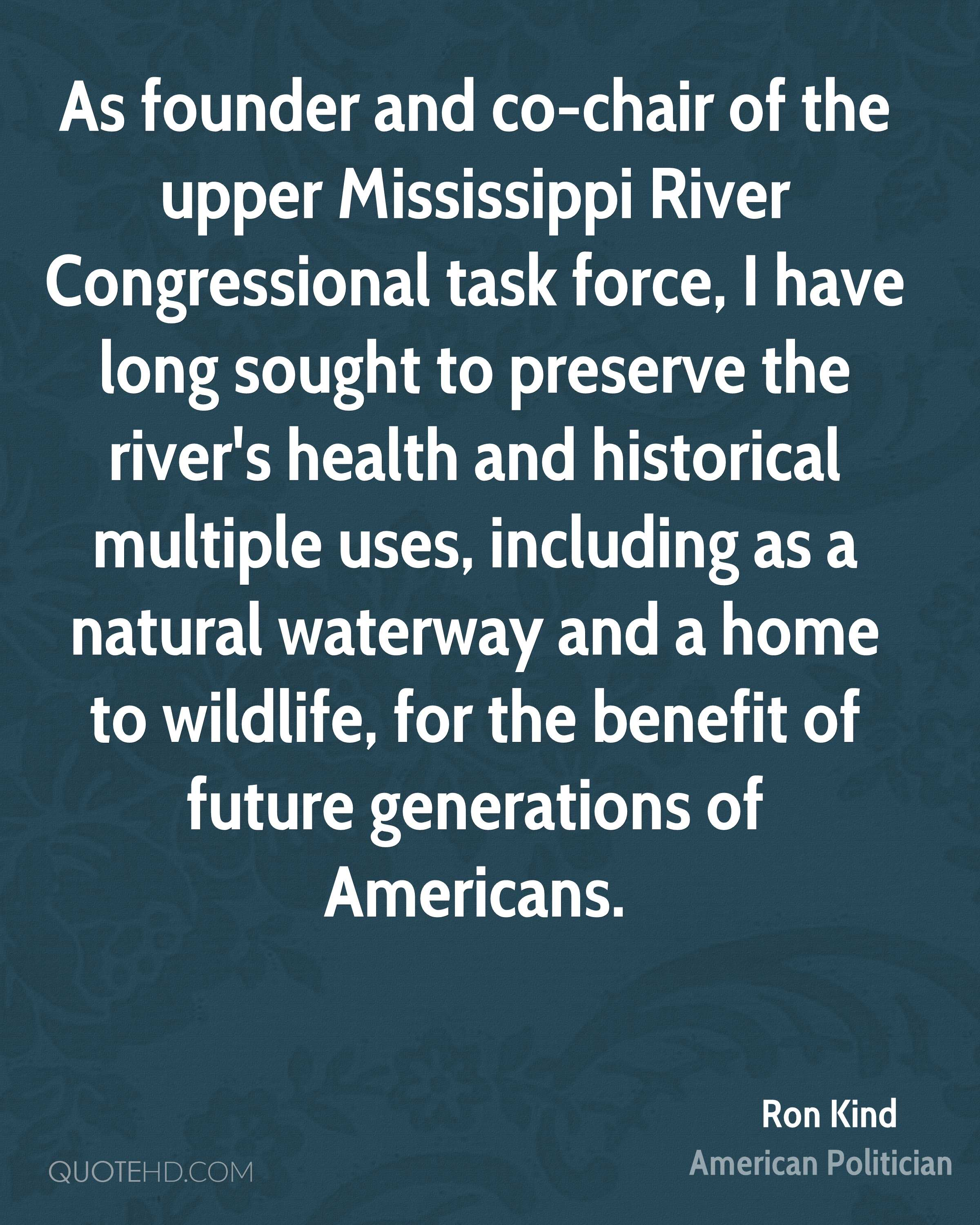 As founder and co-chair of the upper Mississippi River Congressional task force, I have long sought to preserve the river's health and historical multiple uses, including as a natural waterway and a home to wildlife, for the benefit of future generations of Americans.