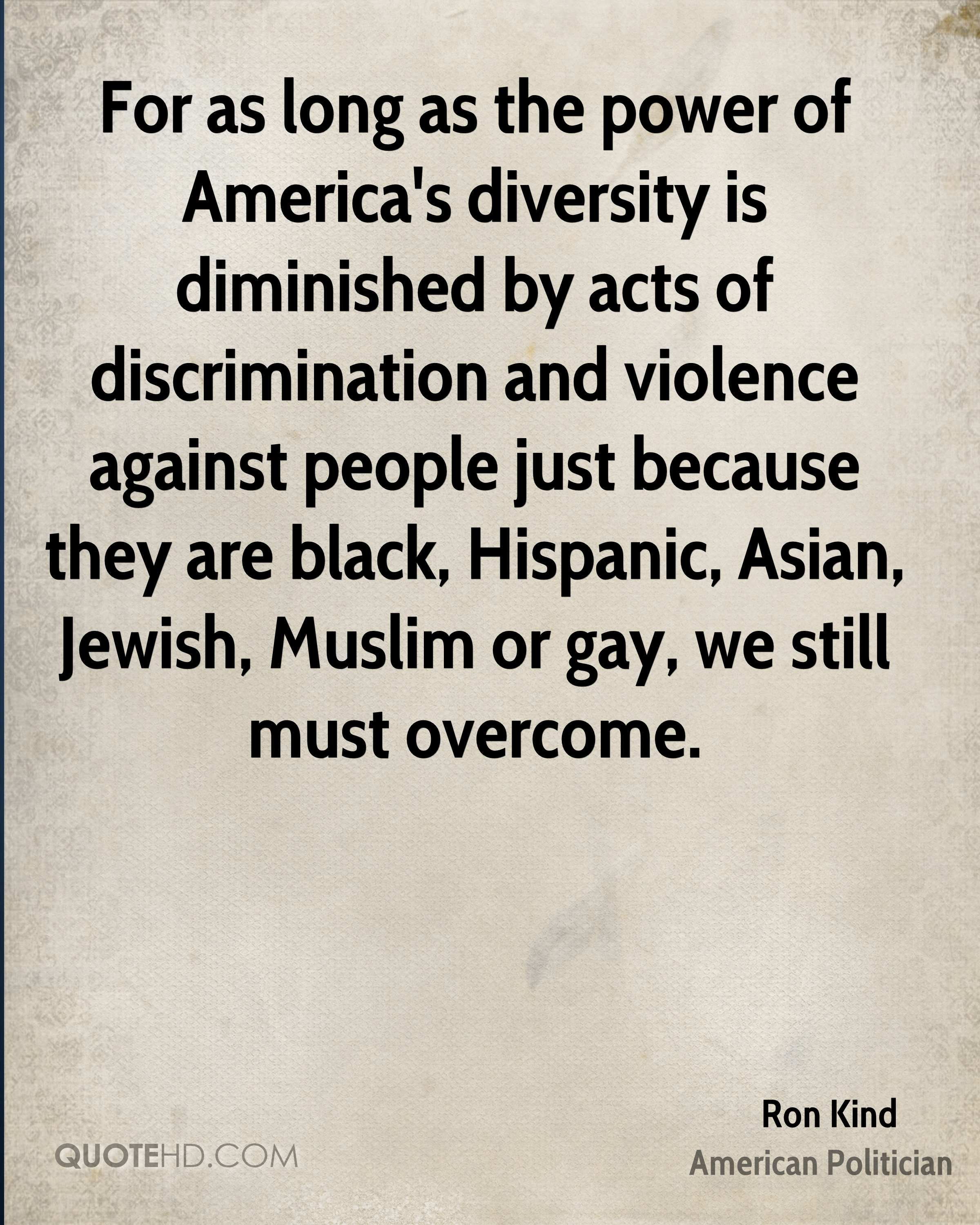 For as long as the power of America's diversity is diminished by acts of discrimination and violence against people just because they are black, Hispanic, Asian, Jewish, Muslim or gay, we still must overcome.
