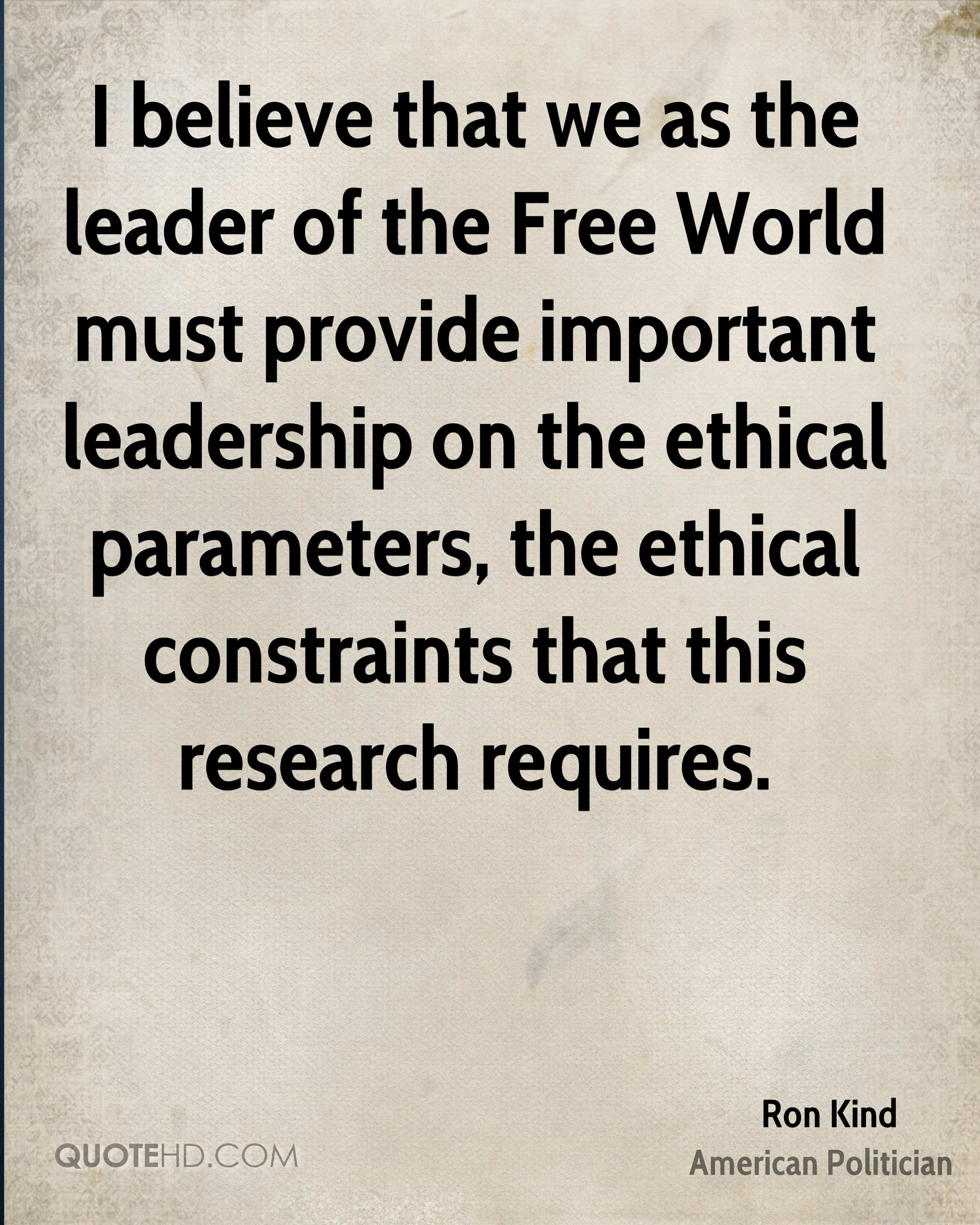 I believe that we as the leader of the Free World must provide important leadership on the ethical parameters, the ethical constraints that this research requires.