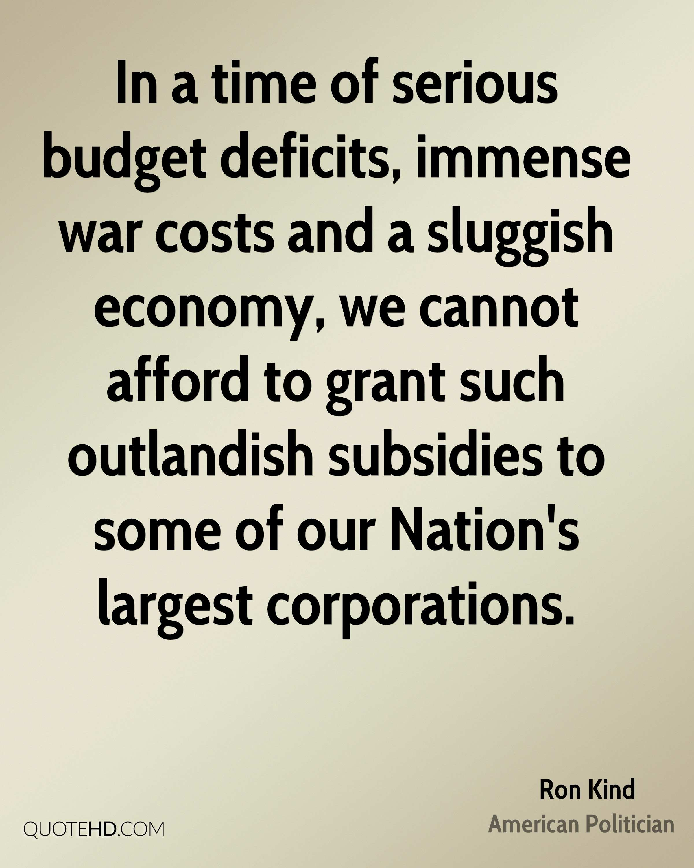 In a time of serious budget deficits, immense war costs and a sluggish economy, we cannot afford to grant such outlandish subsidies to some of our Nation's largest corporations.