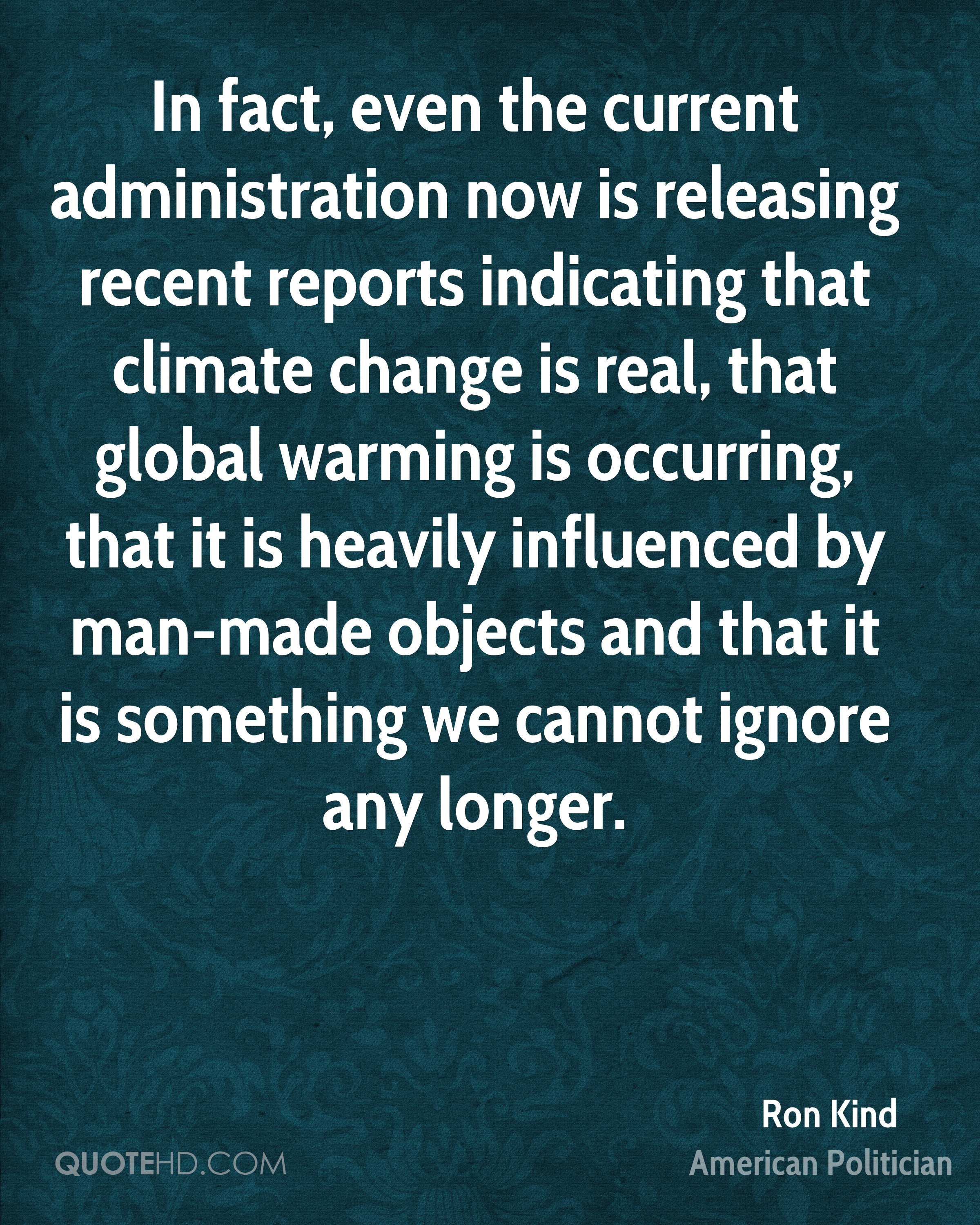 In fact, even the current administration now is releasing recent reports indicating that climate change is real, that global warming is occurring, that it is heavily influenced by man-made objects and that it is something we cannot ignore any longer.