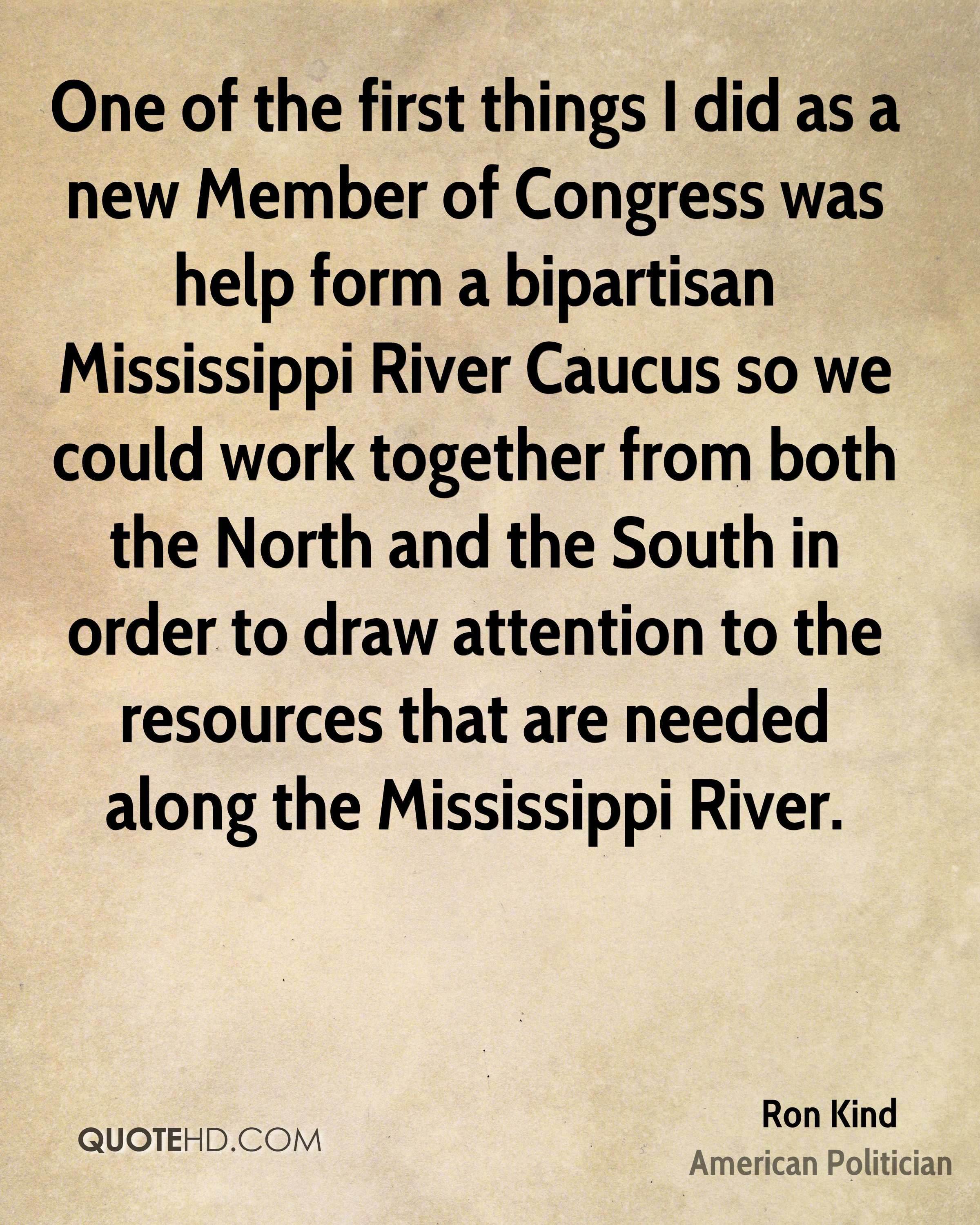 One of the first things I did as a new Member of Congress was help form a bipartisan Mississippi River Caucus so we could work together from both the North and the South in order to draw attention to the resources that are needed along the Mississippi River.