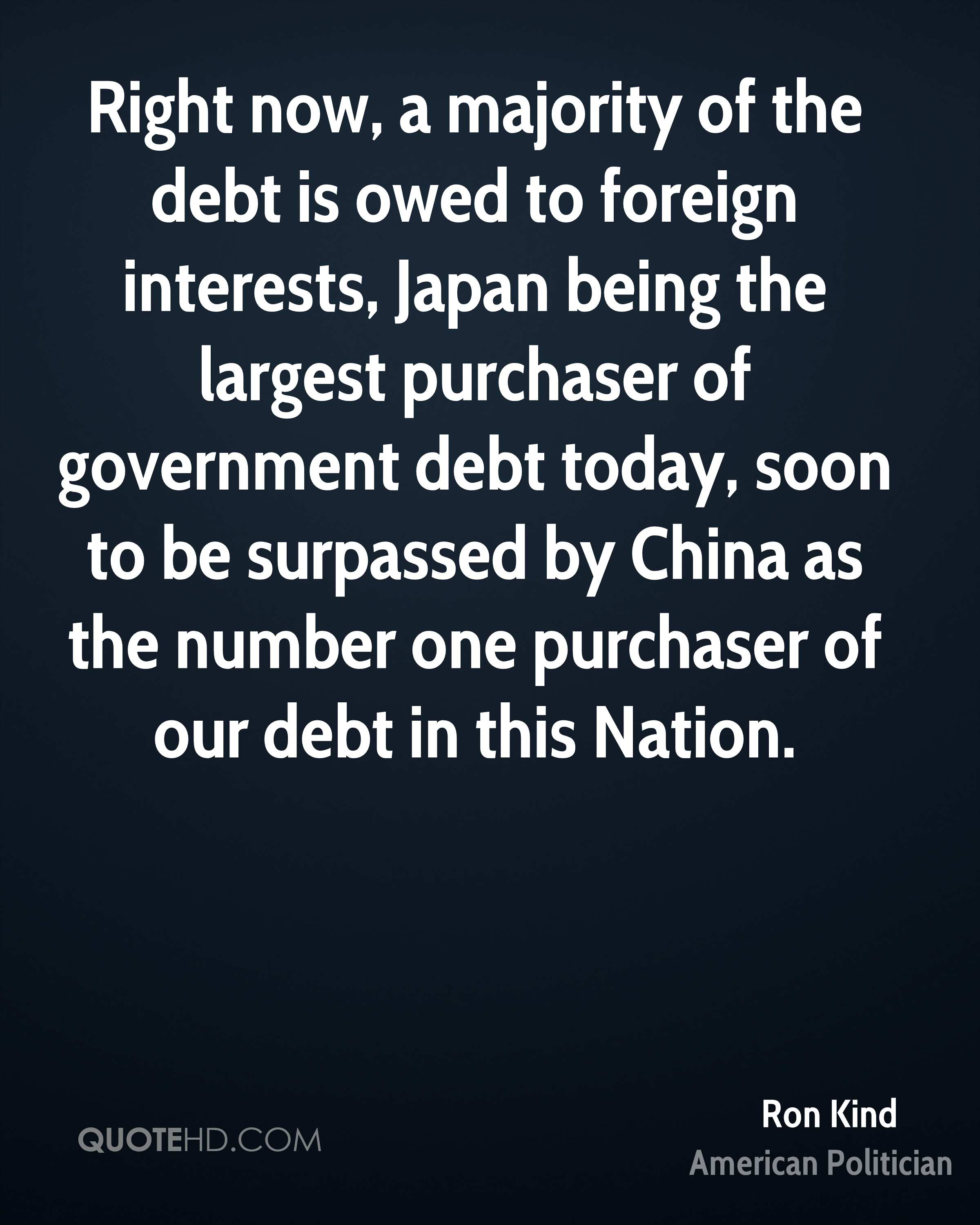 Right now, a majority of the debt is owed to foreign interests, Japan being the largest purchaser of government debt today, soon to be surpassed by China as the number one purchaser of our debt in this Nation.