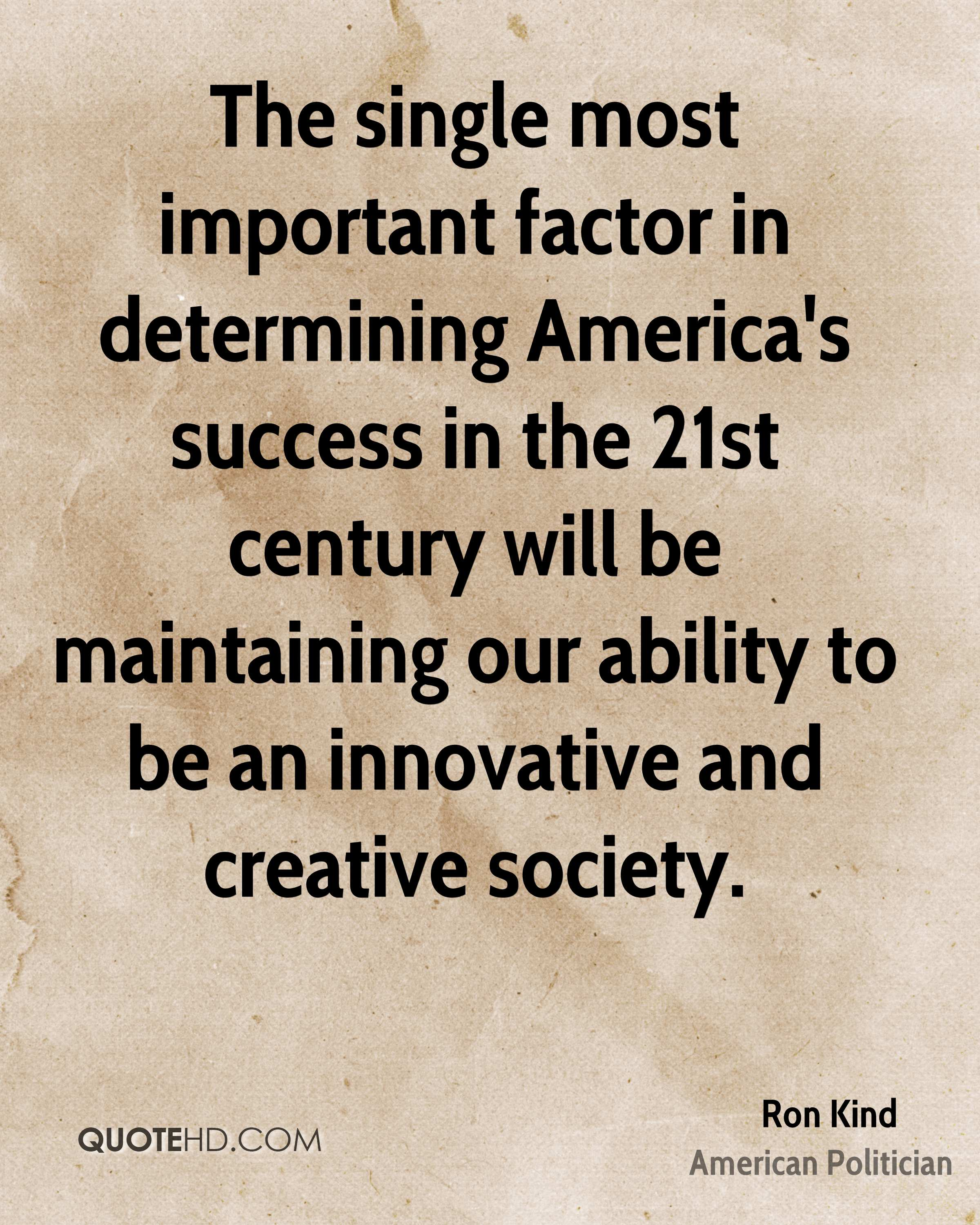 The single most important factor in determining America's success in the 21st century will be maintaining our ability to be an innovative and creative society.