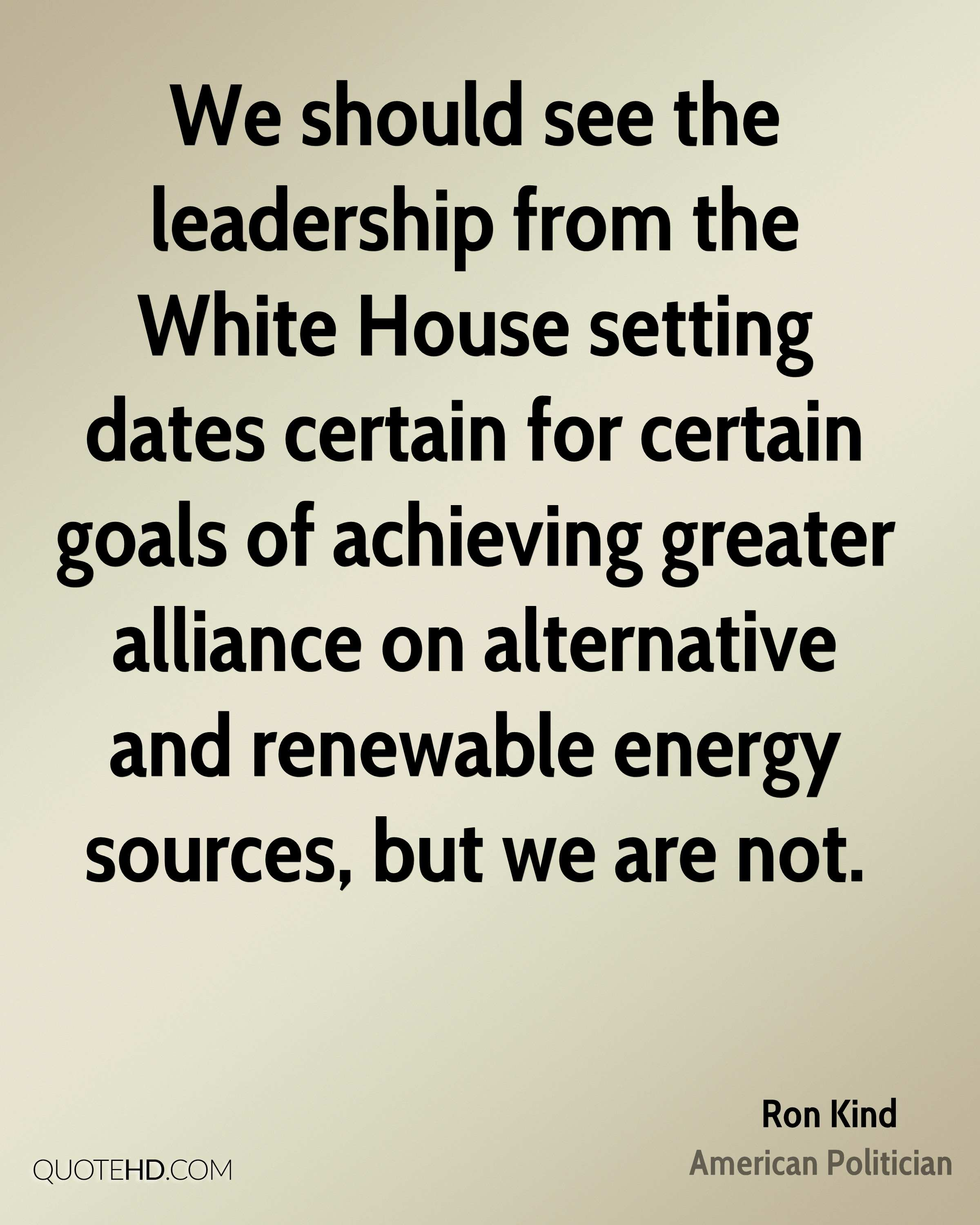 We should see the leadership from the White House setting dates certain for certain goals of achieving greater alliance on alternative and renewable energy sources, but we are not.