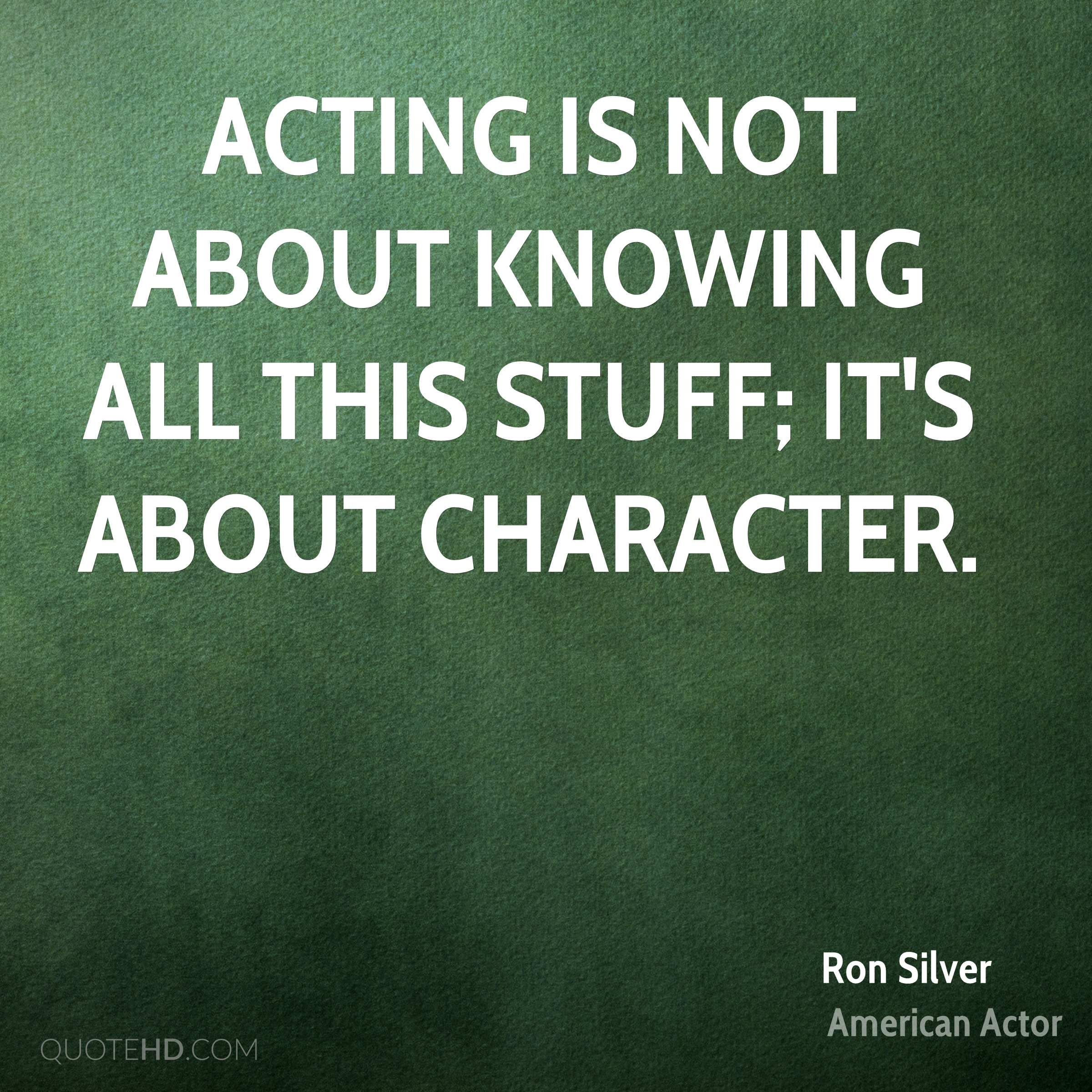 Acting is not about knowing all this stuff; it's about character.