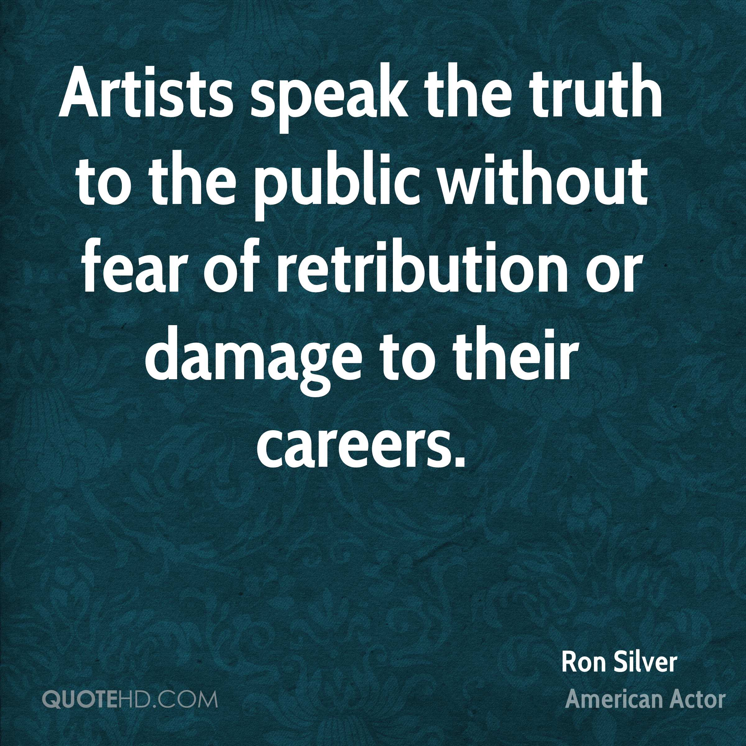 Artists speak the truth to the public without fear of retribution or damage to their careers.