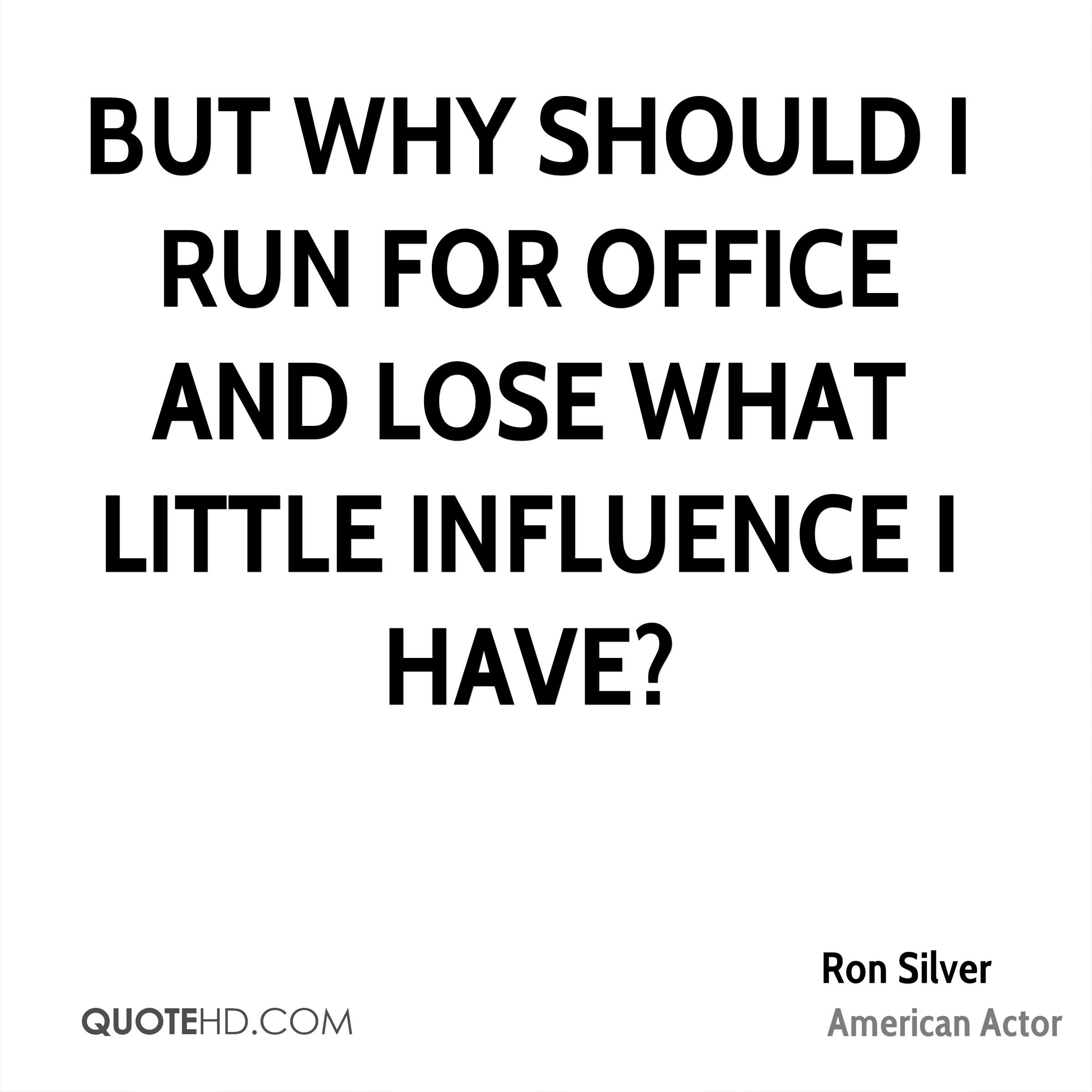 But why should I run for office and lose what little influence I have?