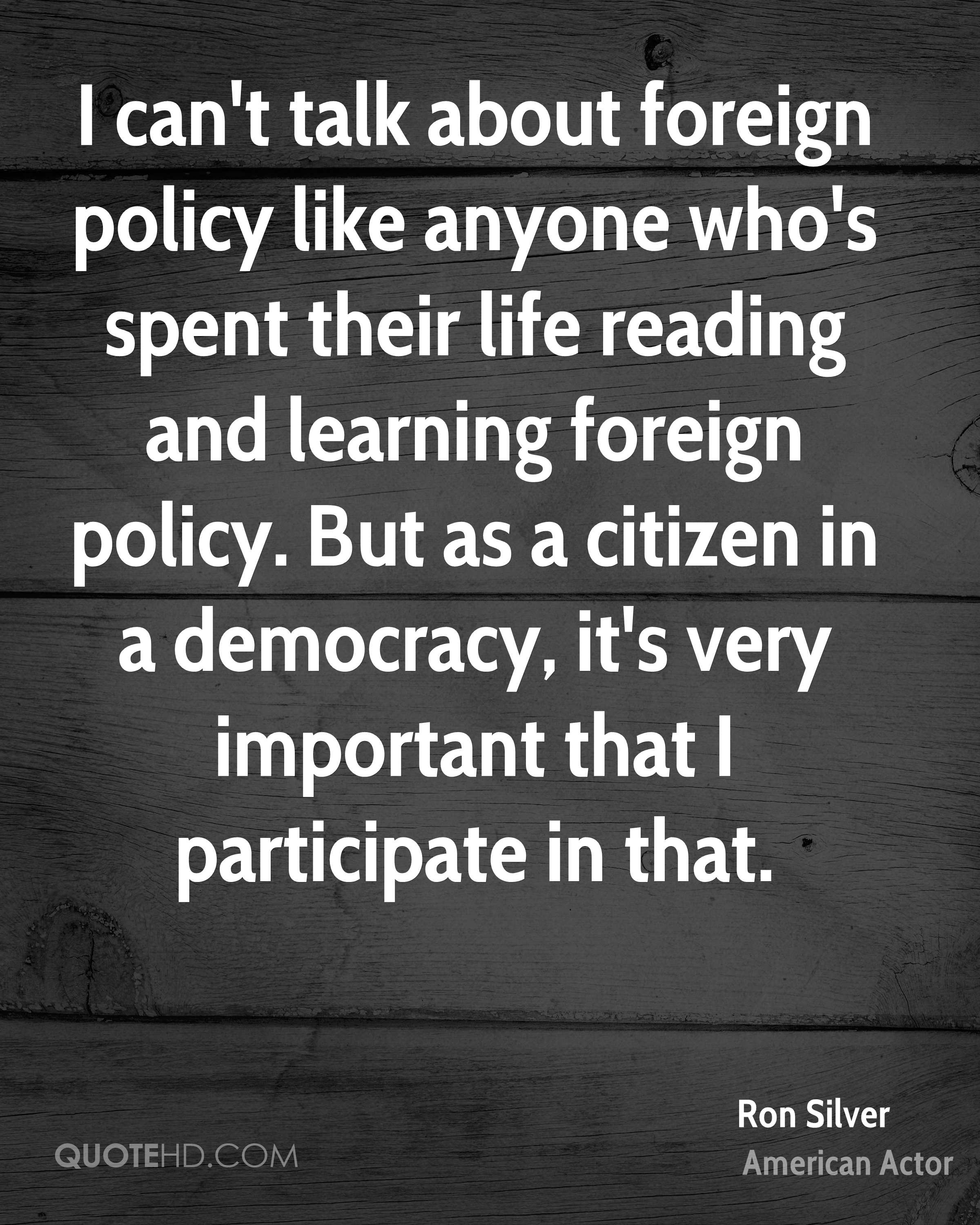 I can't talk about foreign policy like anyone who's spent their life reading and learning foreign policy. But as a citizen in a democracy, it's very important that I participate in that.