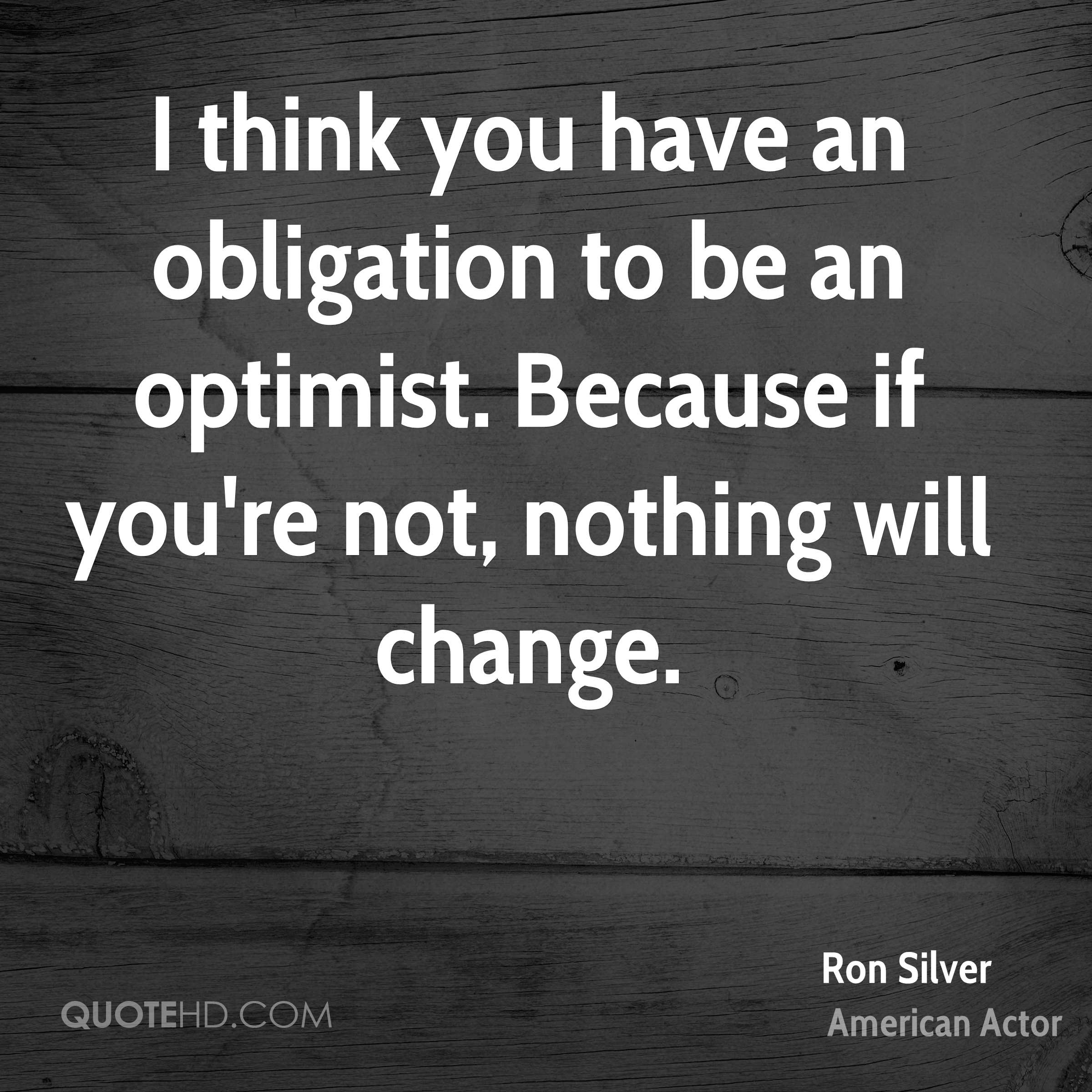 I think you have an obligation to be an optimist. Because if you're not, nothing will change.