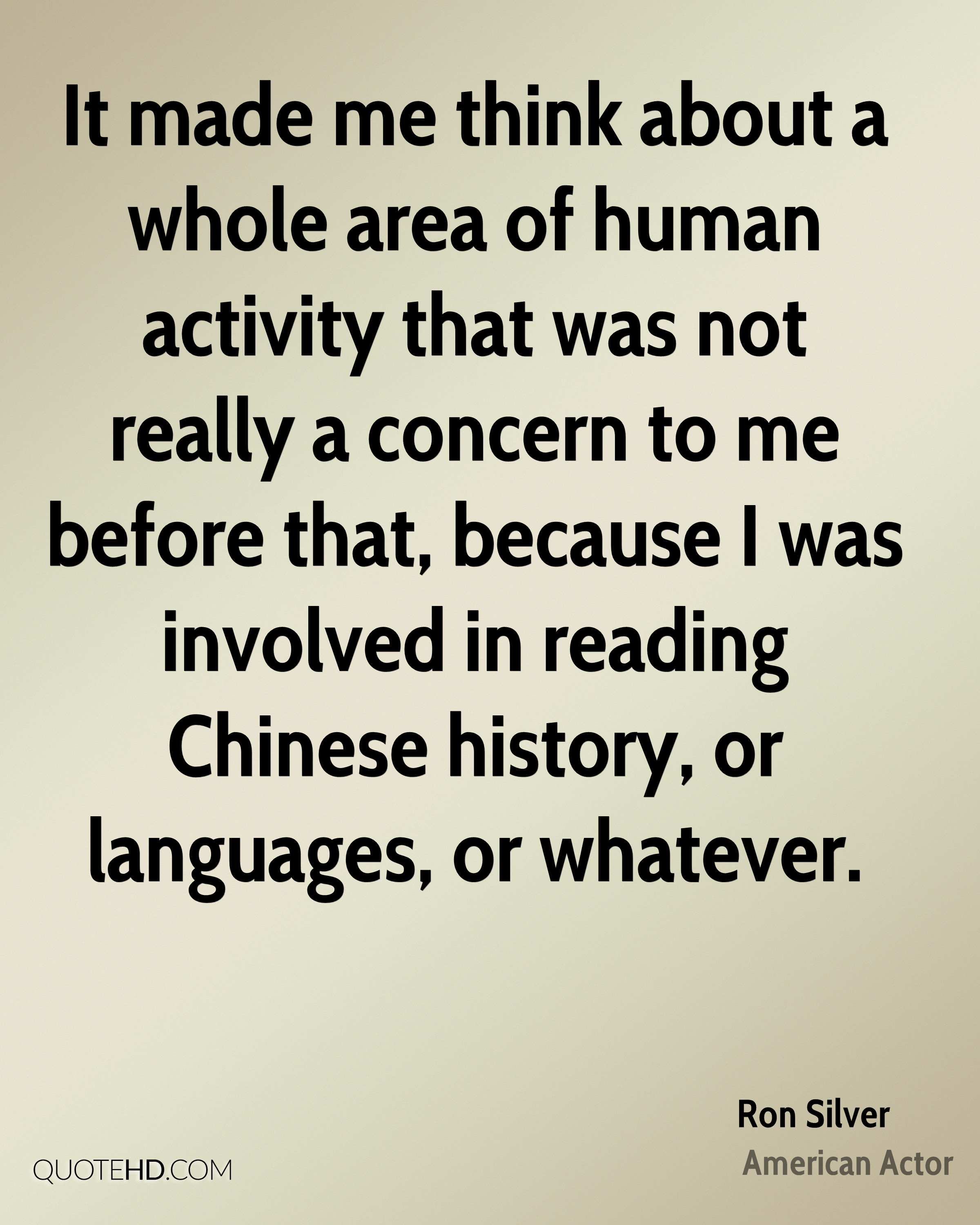 It made me think about a whole area of human activity that was not really a concern to me before that, because I was involved in reading Chinese history, or languages, or whatever.