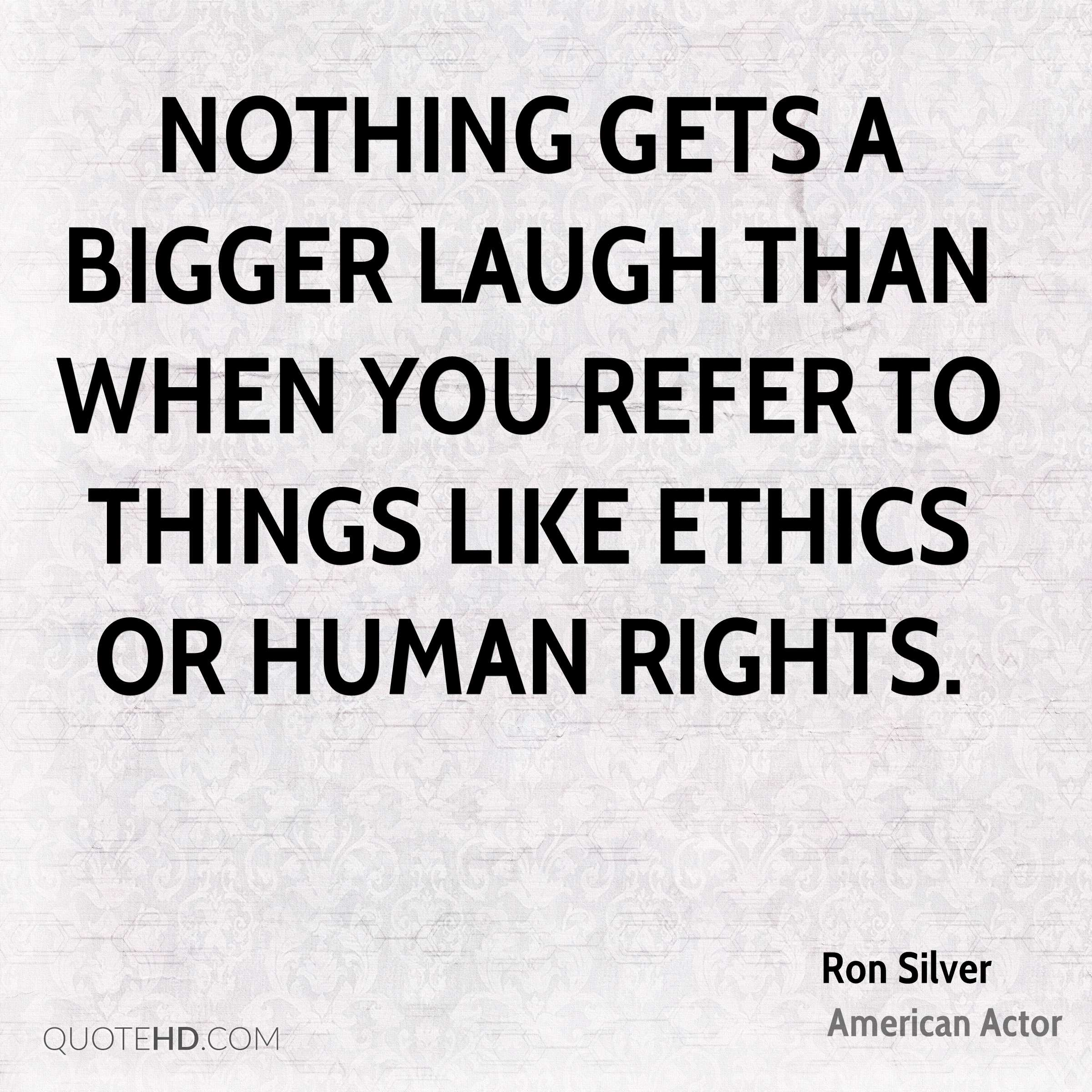 Nothing gets a bigger laugh than when you refer to things like ethics or human rights.