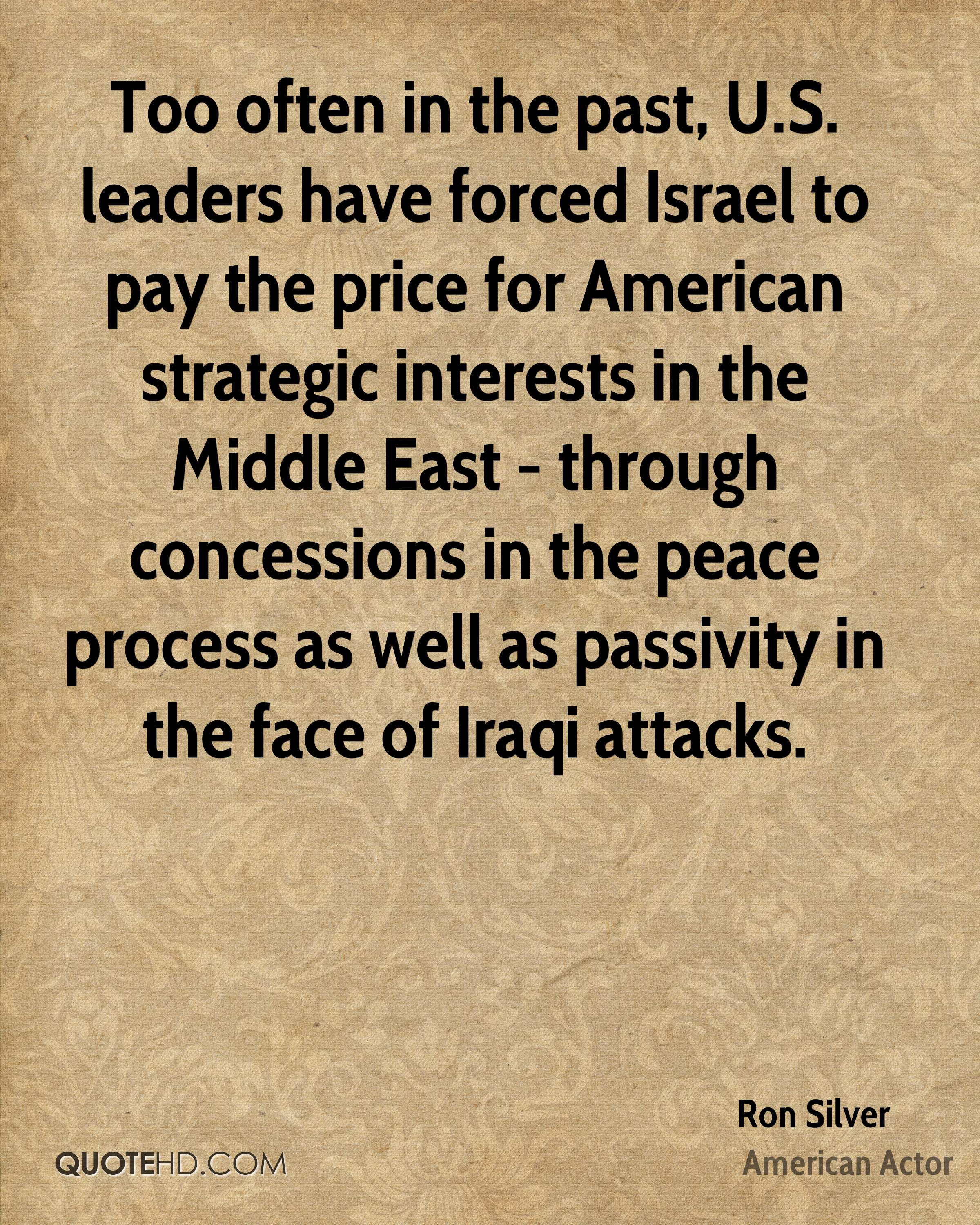 Too often in the past, U.S. leaders have forced Israel to pay the price for American strategic interests in the Middle East - through concessions in the peace process as well as passivity in the face of Iraqi attacks.