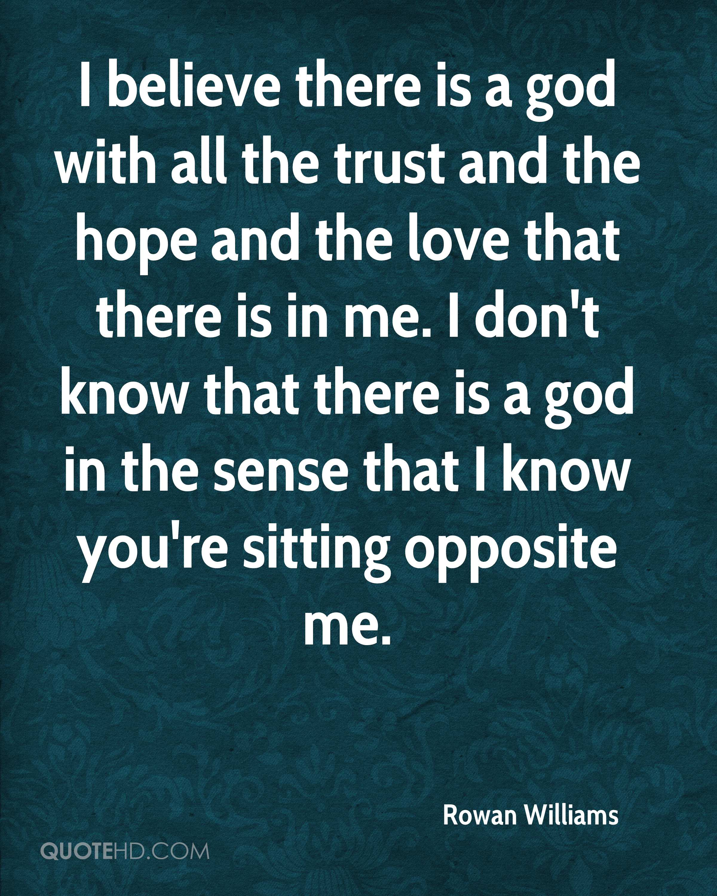 I believe there is a god with all the trust and the hope and the love