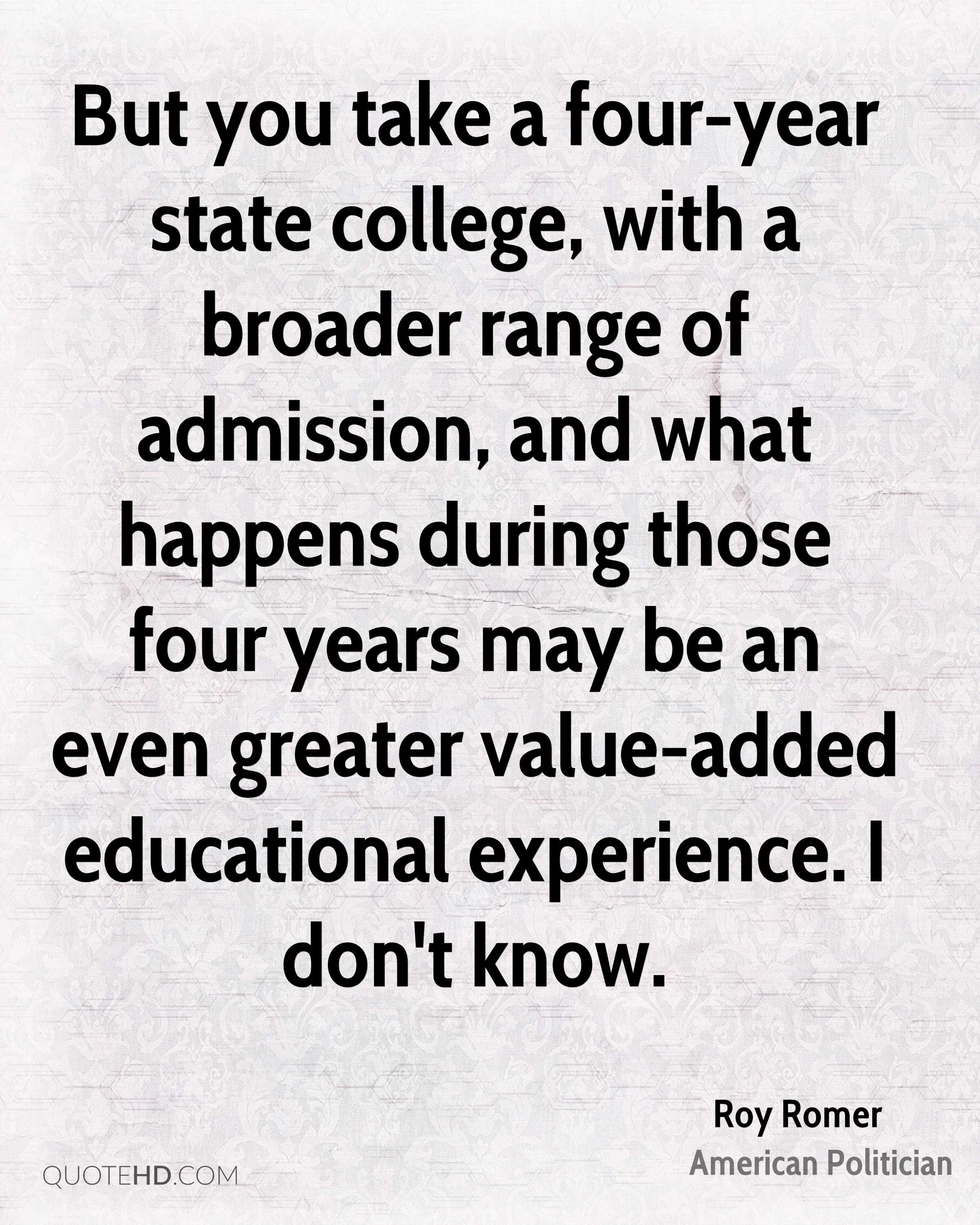 But you take a four-year state college, with a broader range of admission, and what happens during those four years may be an even greater value-added educational experience. I don't know.
