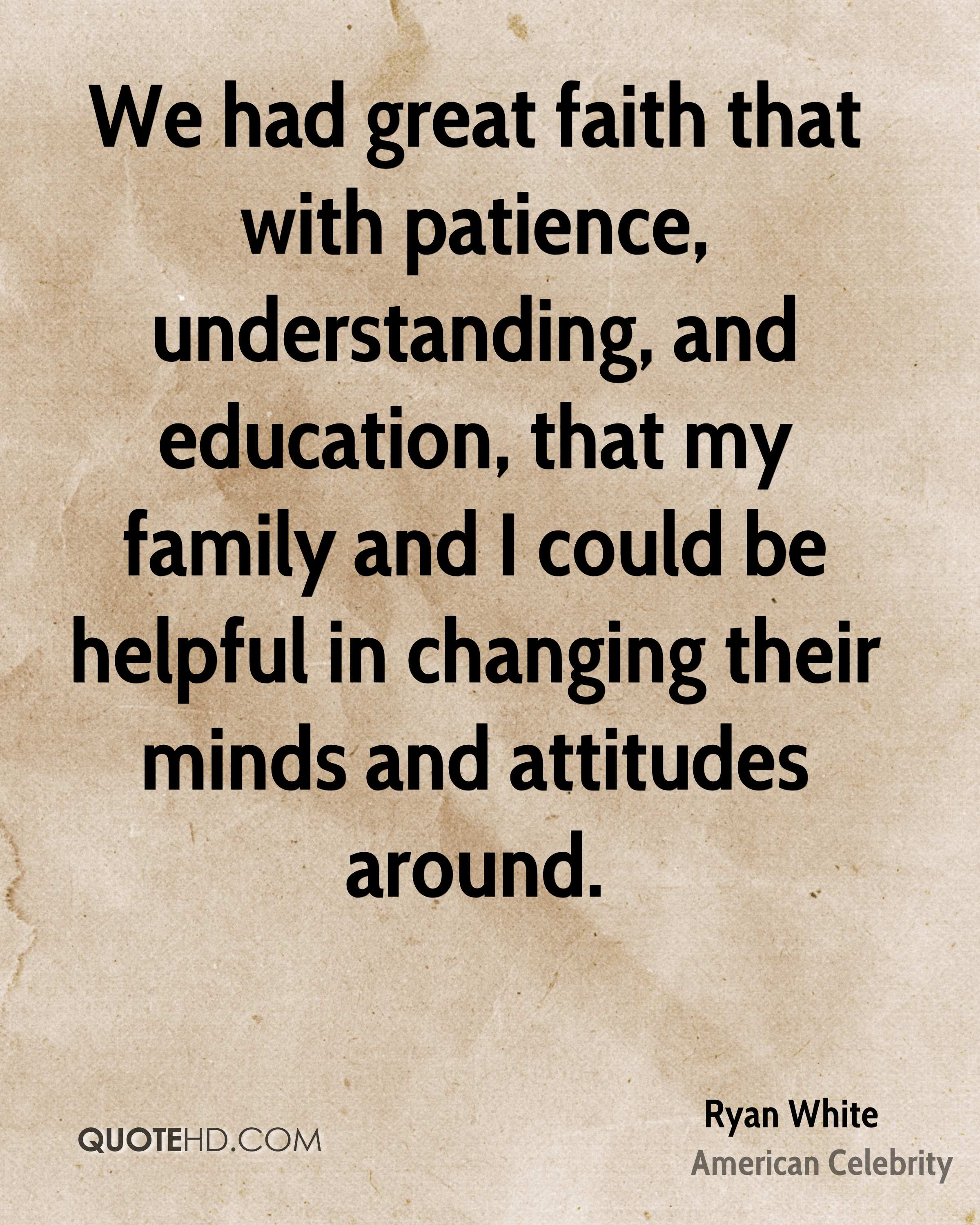 We had great faith that with patience, understanding, and education, that my family and I could be helpful in changing their minds and attitudes around.