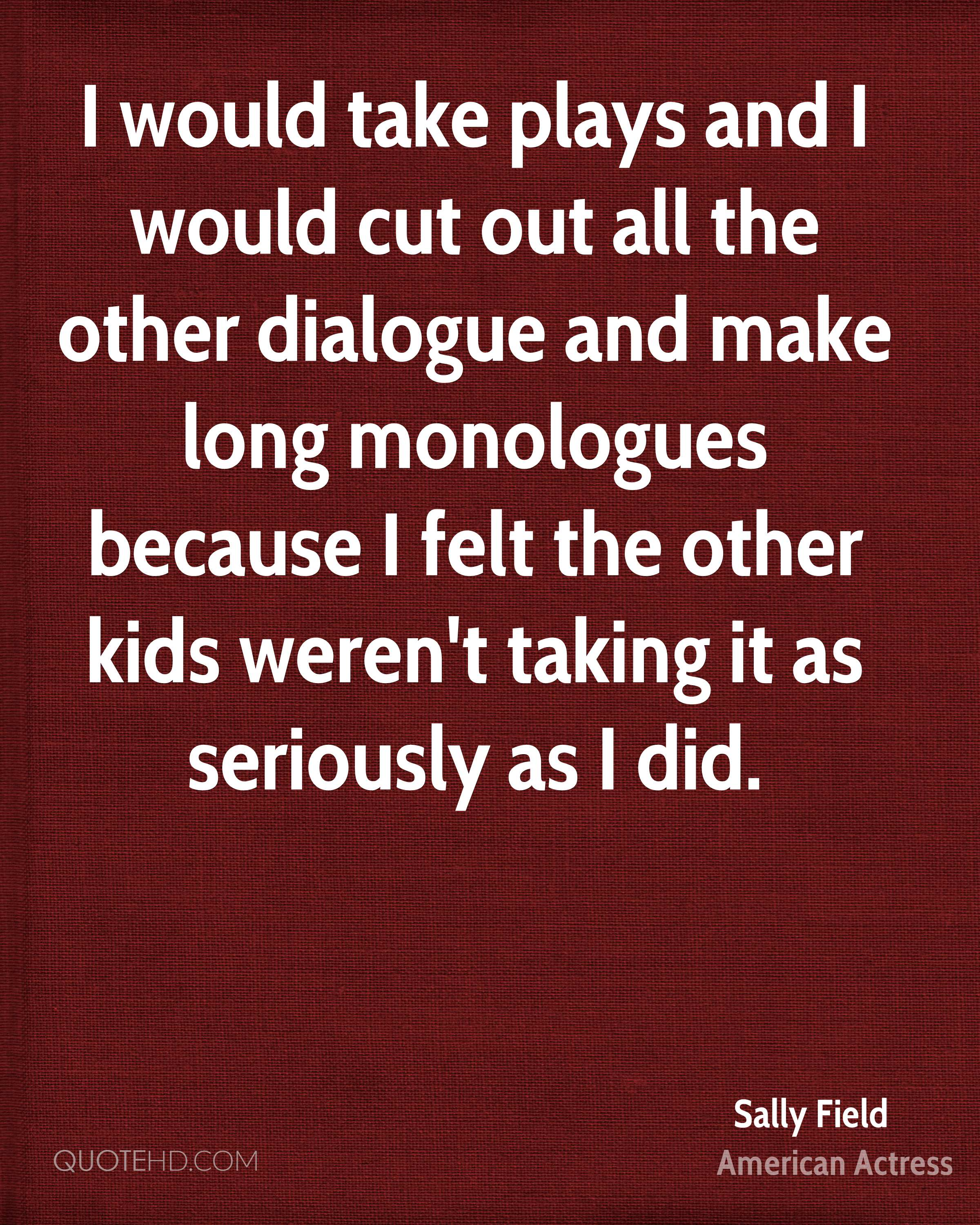 I would take plays and I would cut out all the other dialogue and make long monologues because I felt the other kids weren't taking it as seriously as I did.