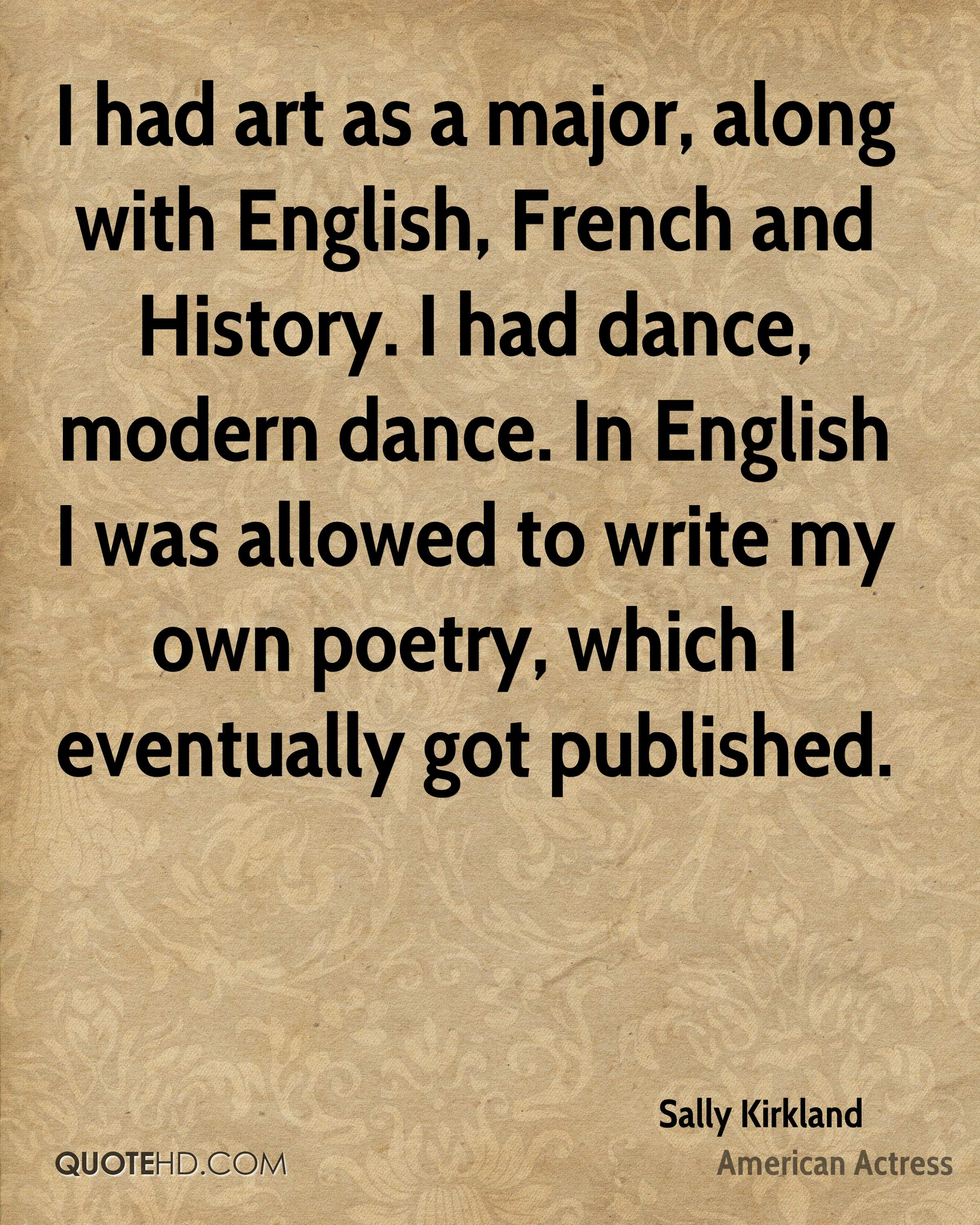 I had art as a major, along with English, French and History. I had dance, modern dance. In English I was allowed to write my own poetry, which I eventually got published.