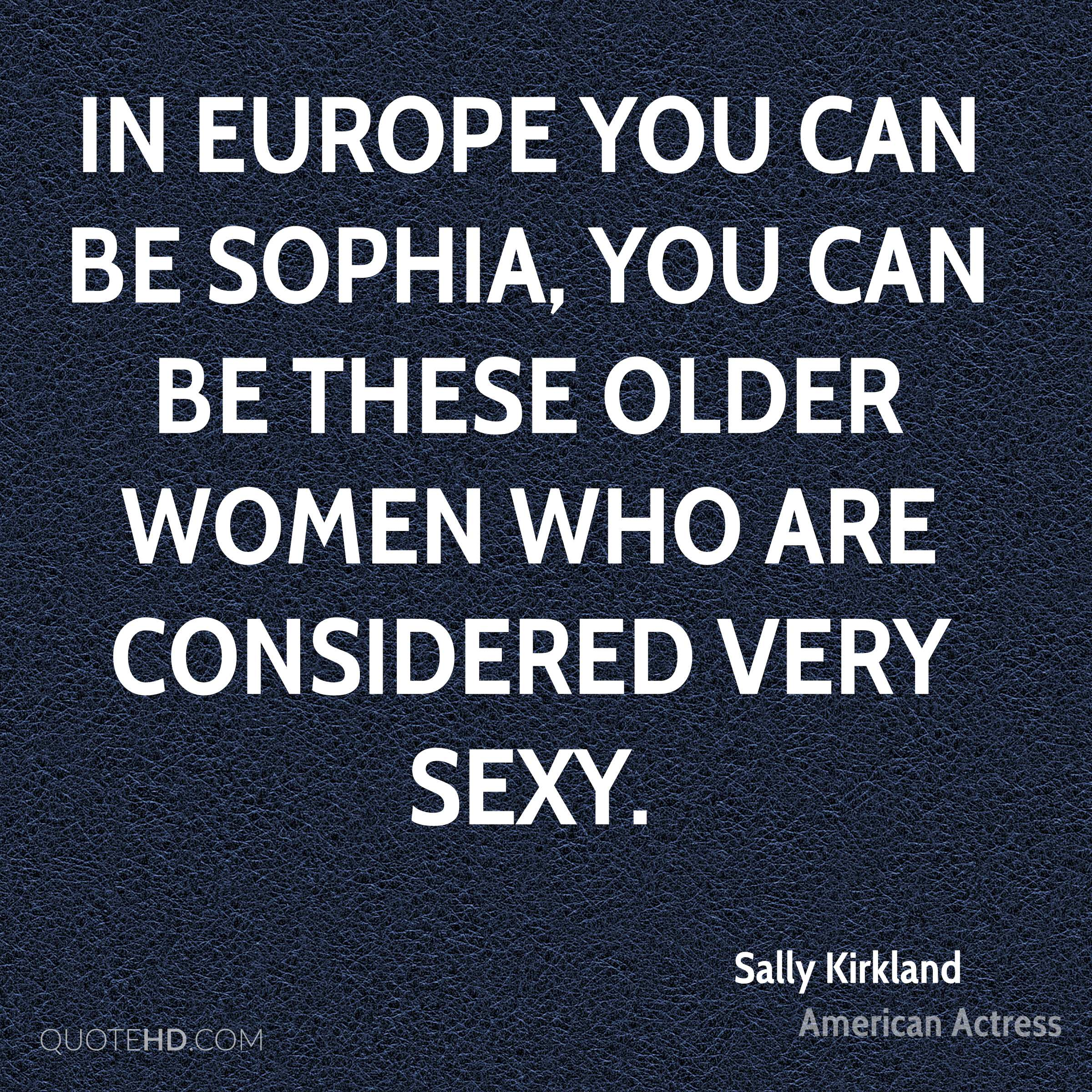 In Europe you can be Sophia, you can be these older women who are considered very sexy.