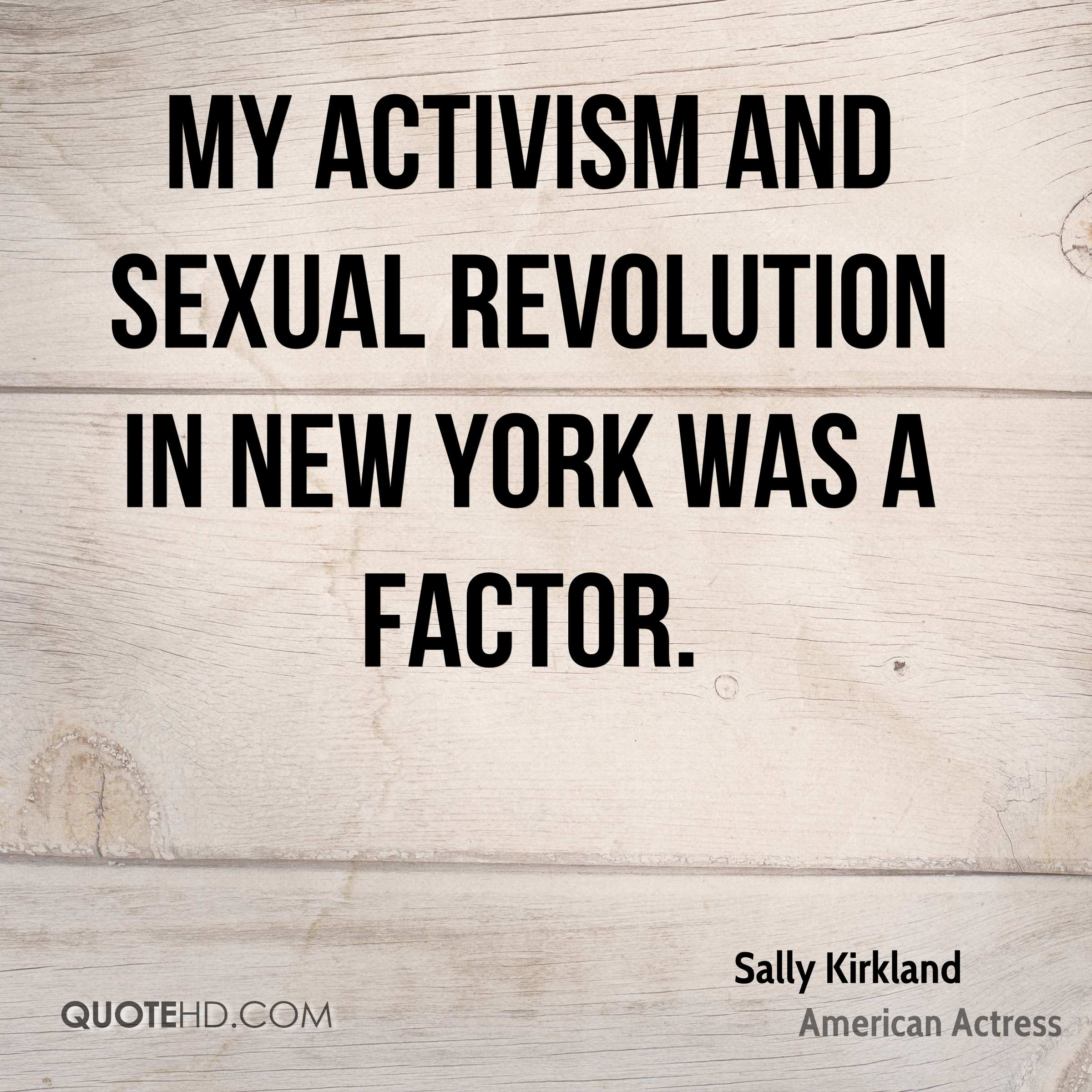My activism and sexual revolution in New York was a factor.