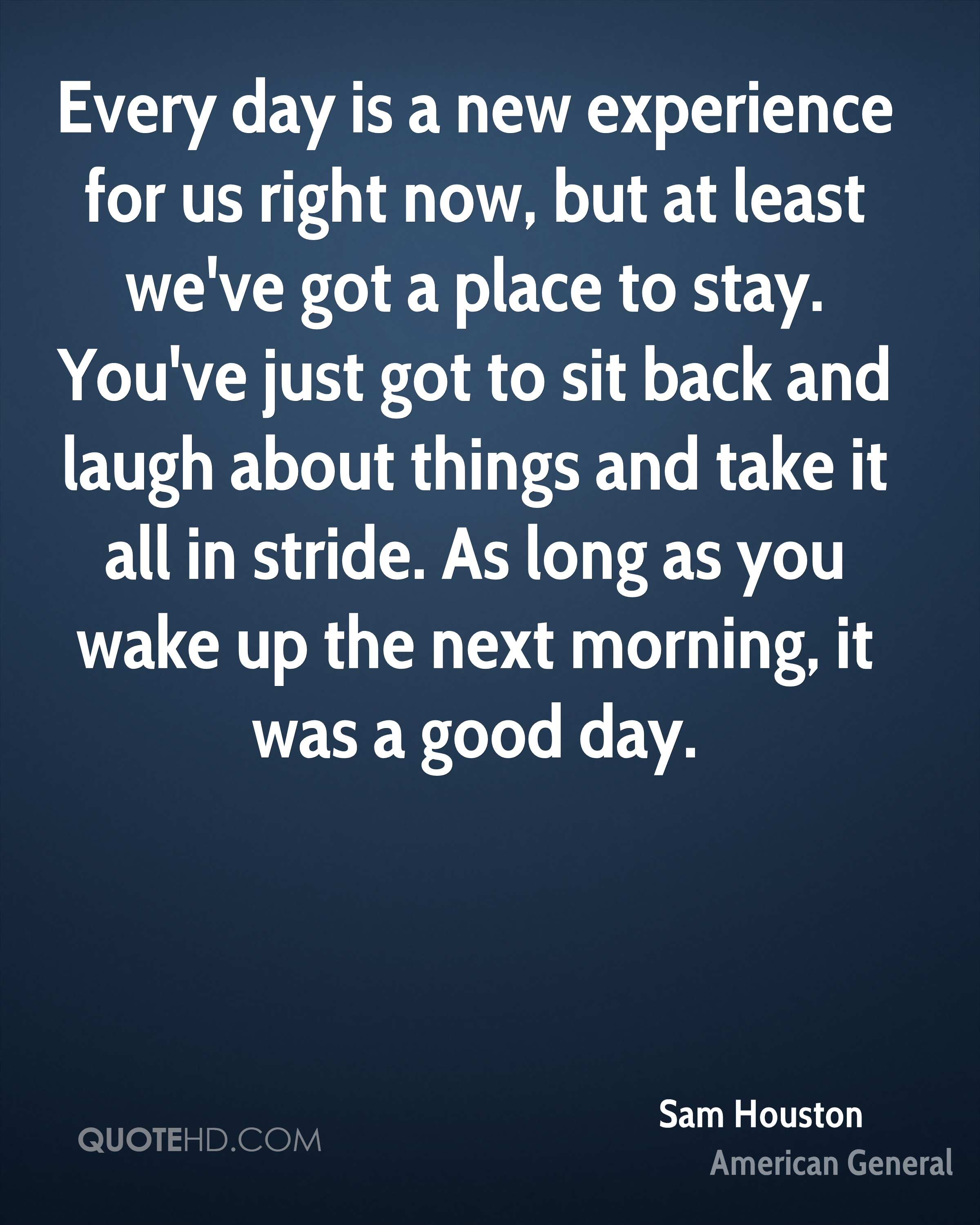 Every day is a new experience for us right now, but at least we've got a place to stay. You've just got to sit back and laugh about things and take it all in stride. As long as you wake up the next morning, it was a good day.