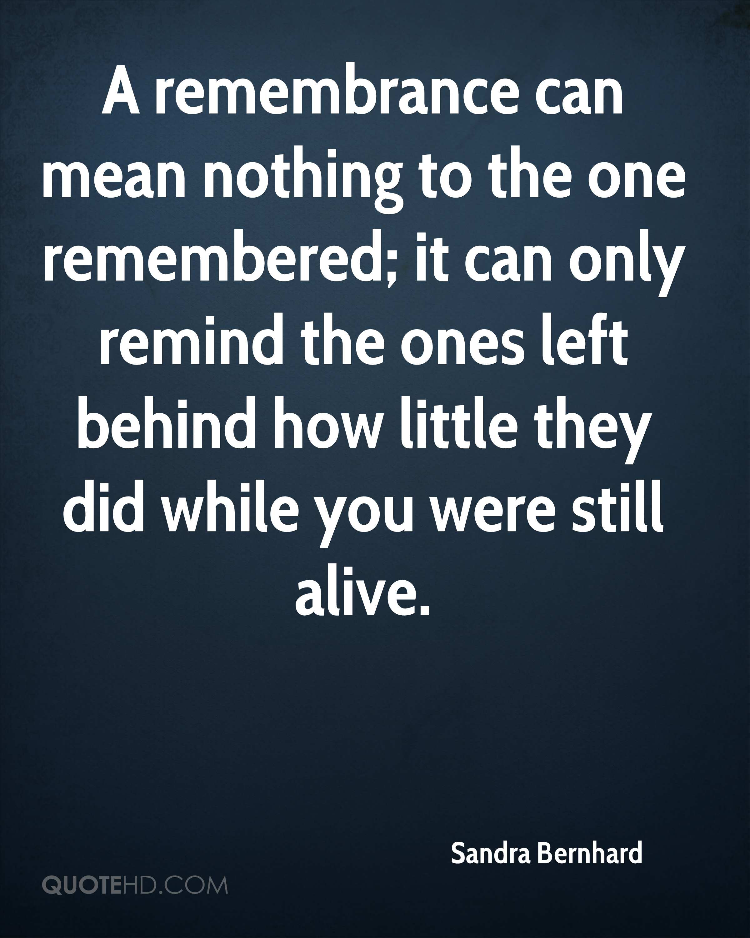 A remembrance can mean nothing to the one remembered; it can only remind the ones left behind how little they did while you were still alive.