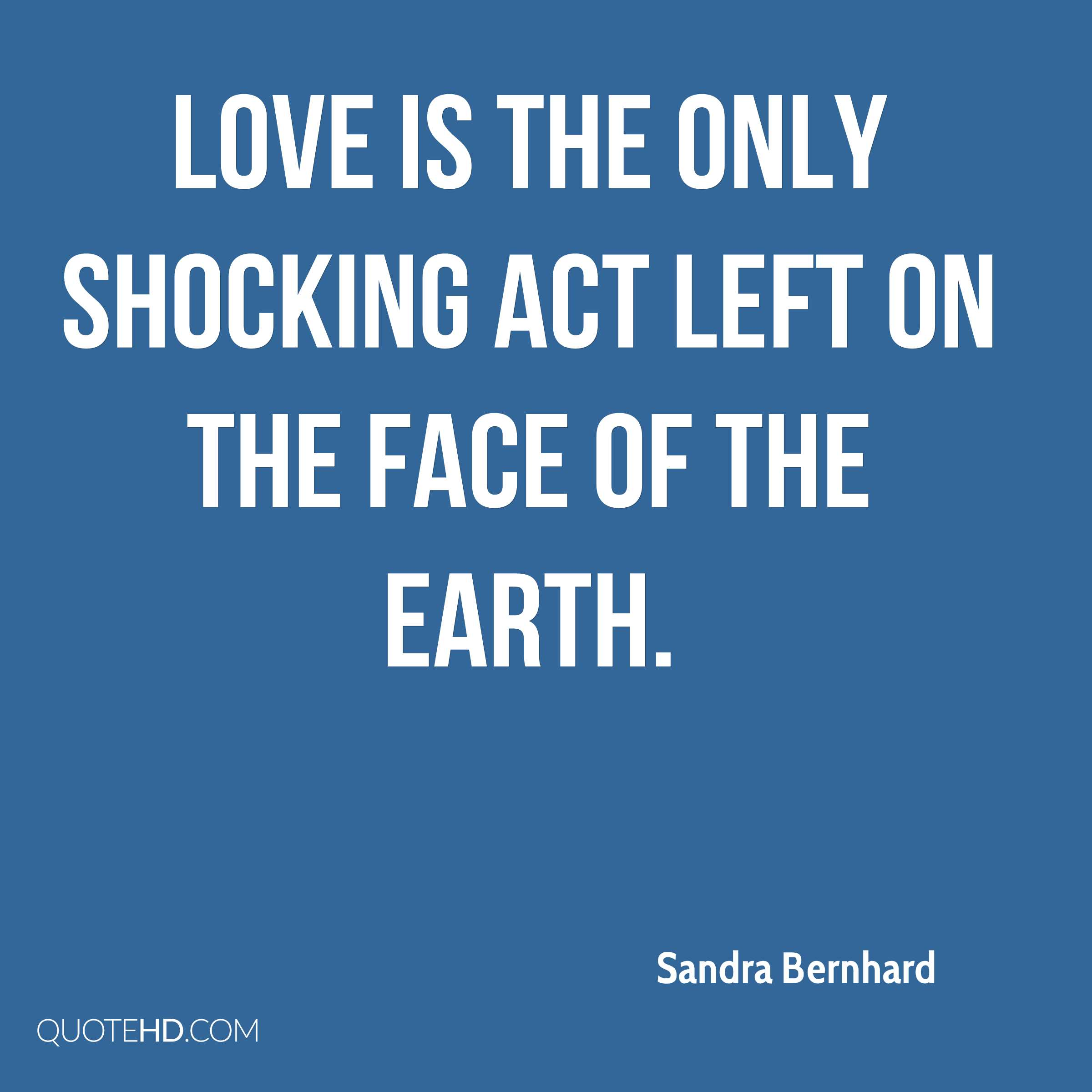 Love is the only shocking act left on the face of the earth.