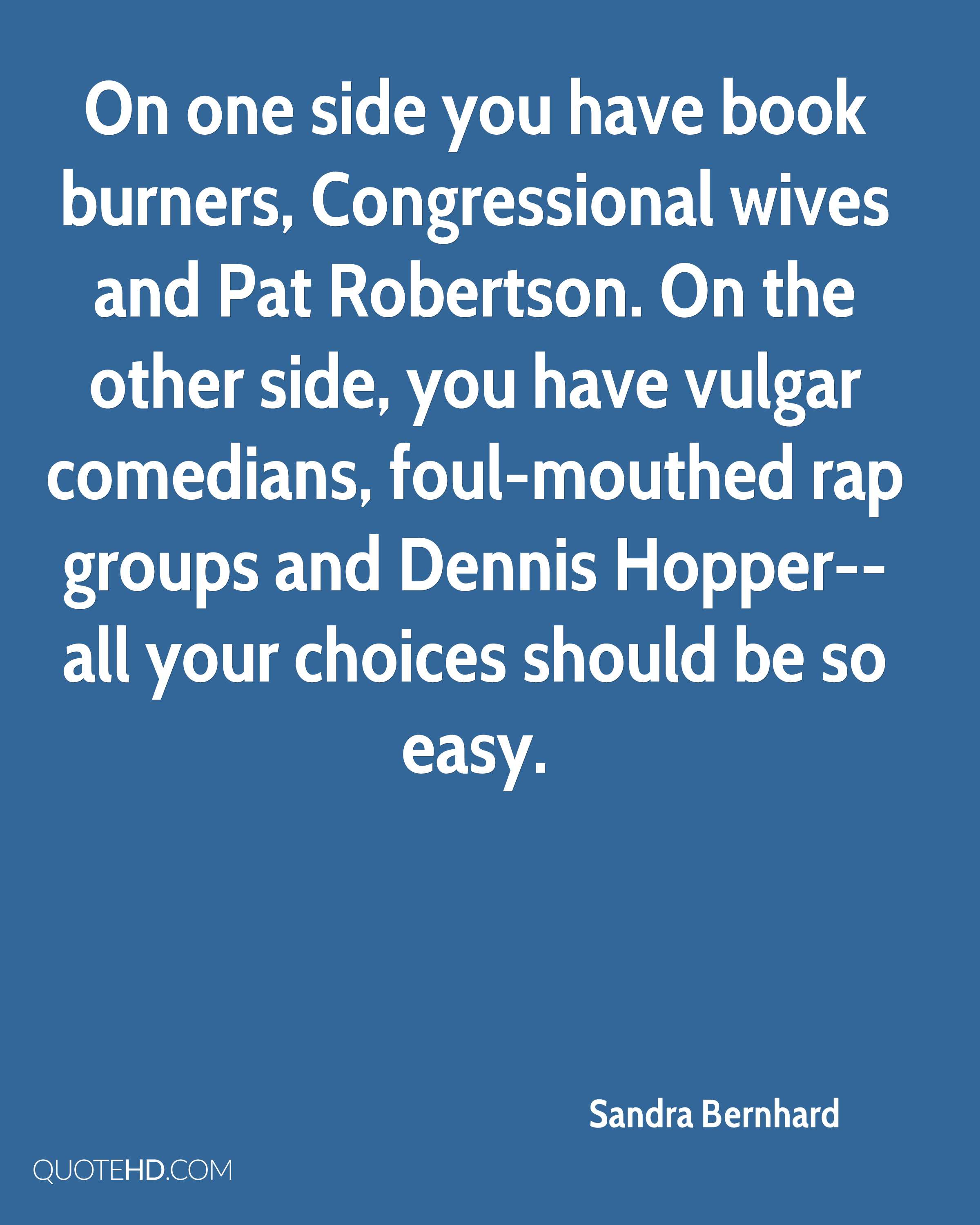On one side you have book burners, Congressional wives and Pat Robertson. On the other side, you have vulgar comedians, foul-mouthed rap groups and Dennis Hopper--all your choices should be so easy.