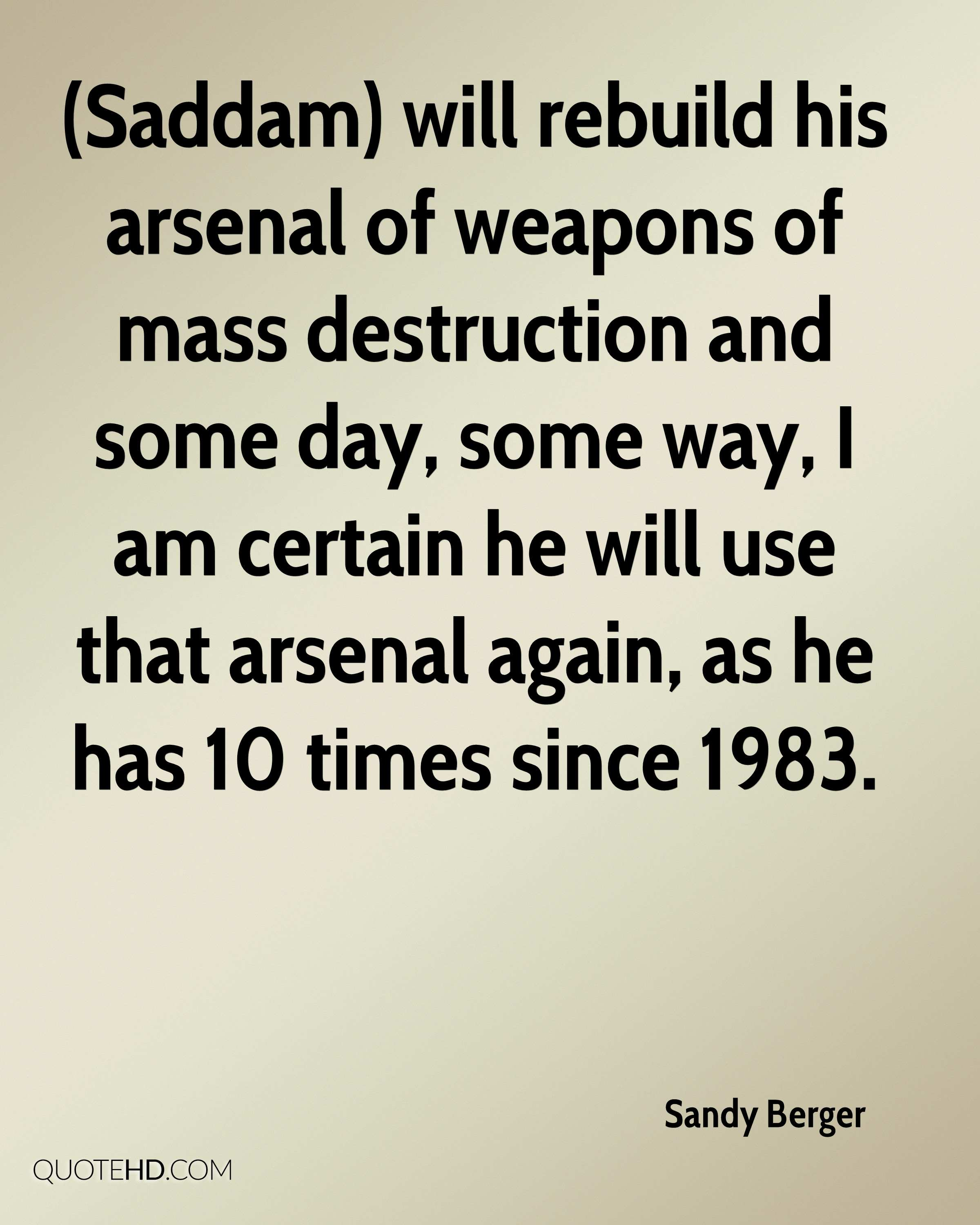(Saddam) will rebuild his arsenal of weapons of mass destruction and some day, some way, I am certain he will use that arsenal again, as he has 10 times since 1983.