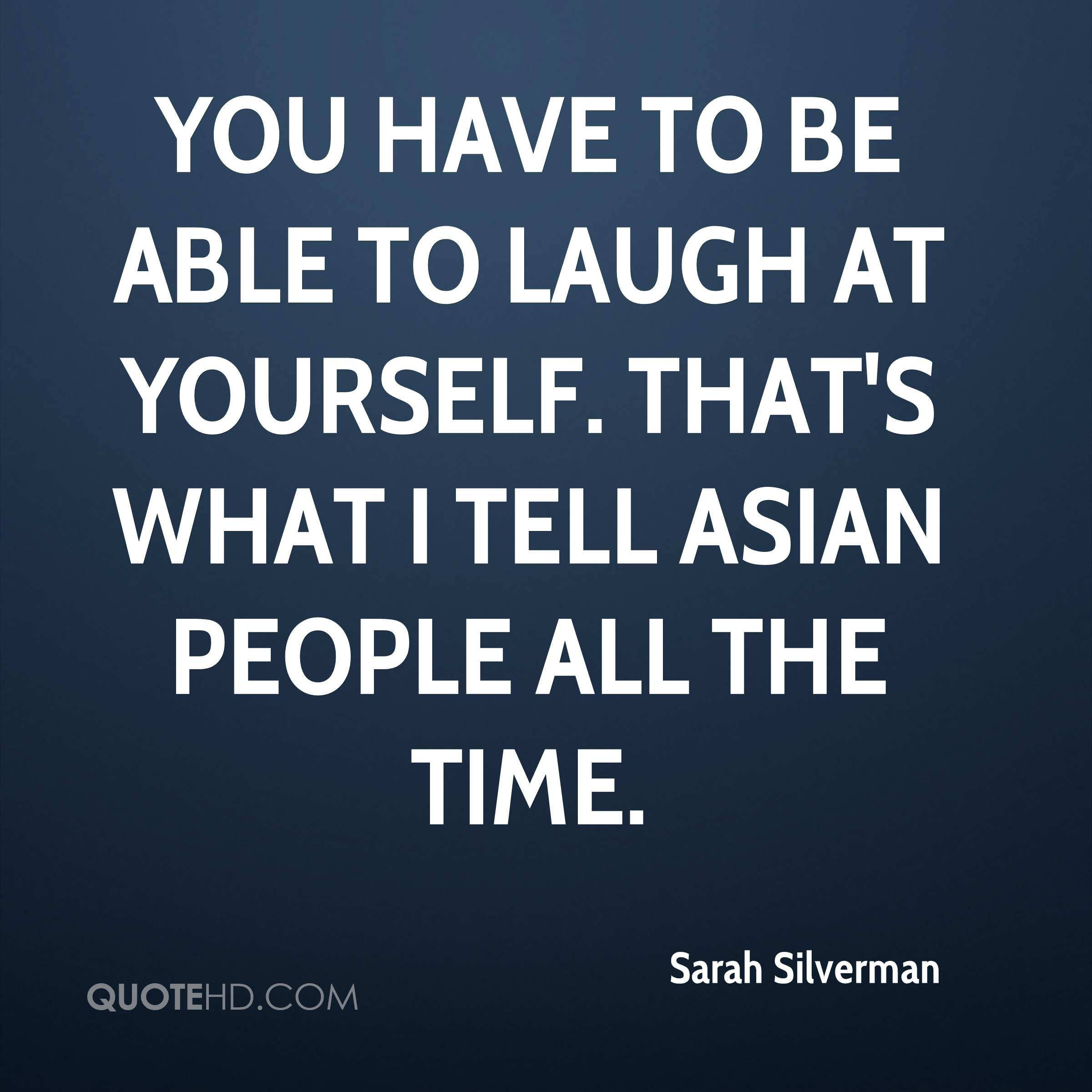 You have to be able to laugh at yourself. That's what I tell Asian people all the time.