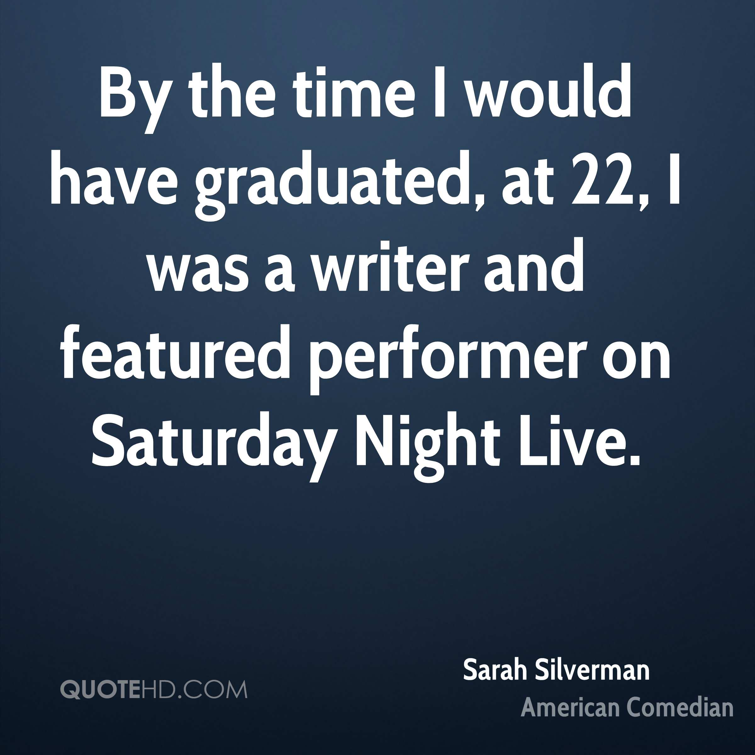By the time I would have graduated, at 22, I was a writer and featured performer on Saturday Night Live.