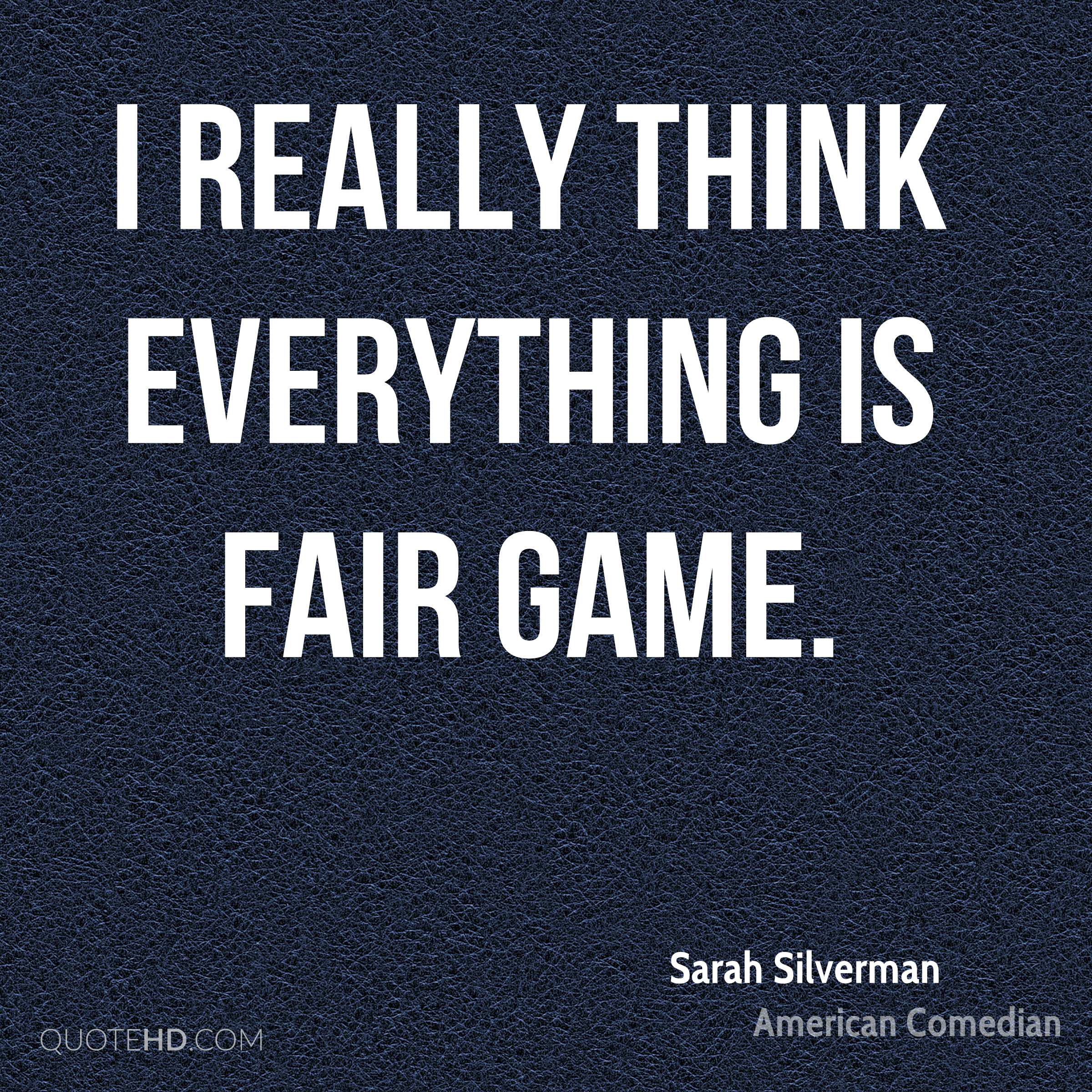 I really think everything is fair game.