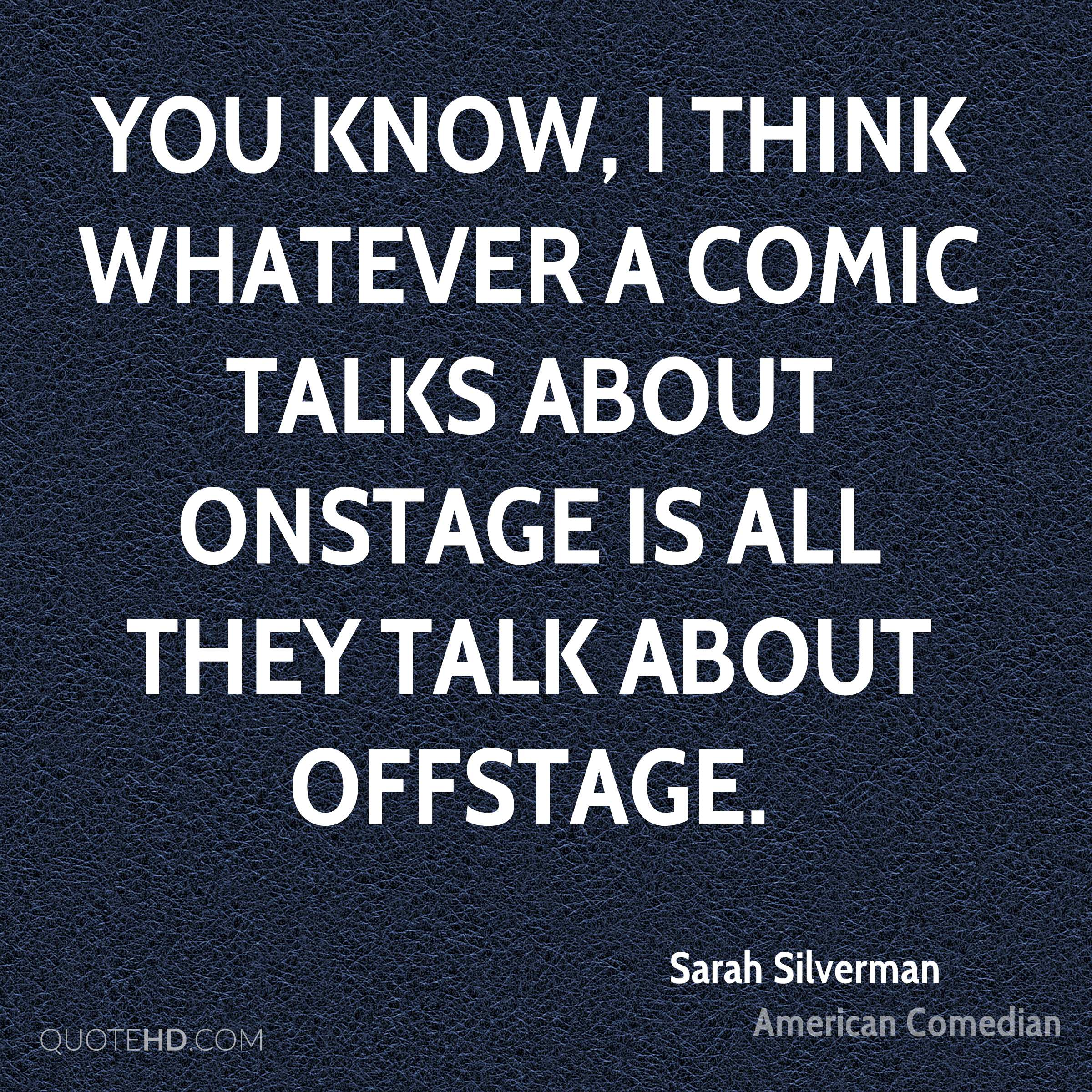 You know, I think whatever a comic talks about onstage is all they talk about offstage.