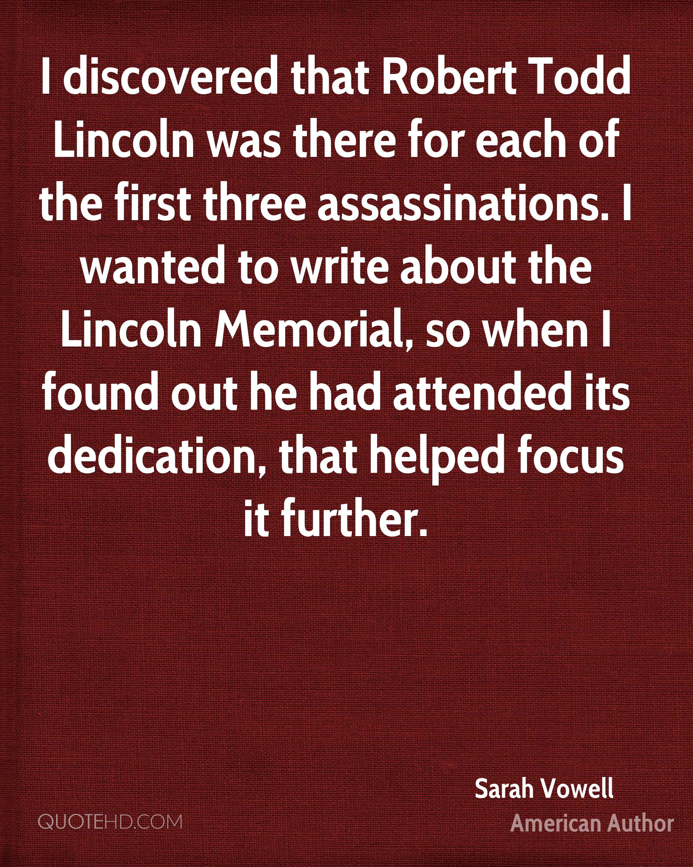 I discovered that Robert Todd Lincoln was there for each of the first three assassinations. I wanted to write about the Lincoln Memorial, so when I found out he had attended its dedication, that helped focus it further.
