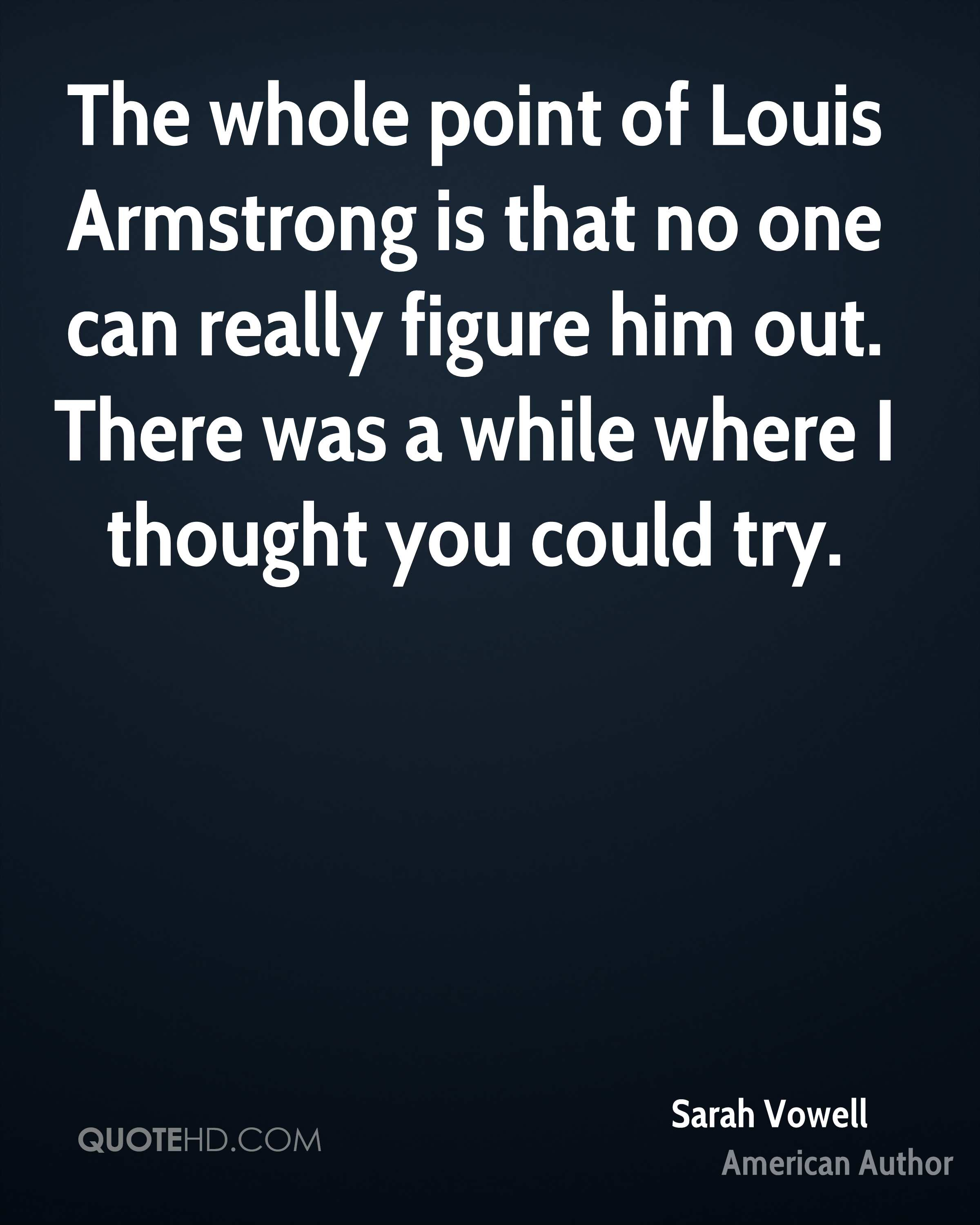 The whole point of Louis Armstrong is that no one can really figure him out. There was a while where I thought you could try.