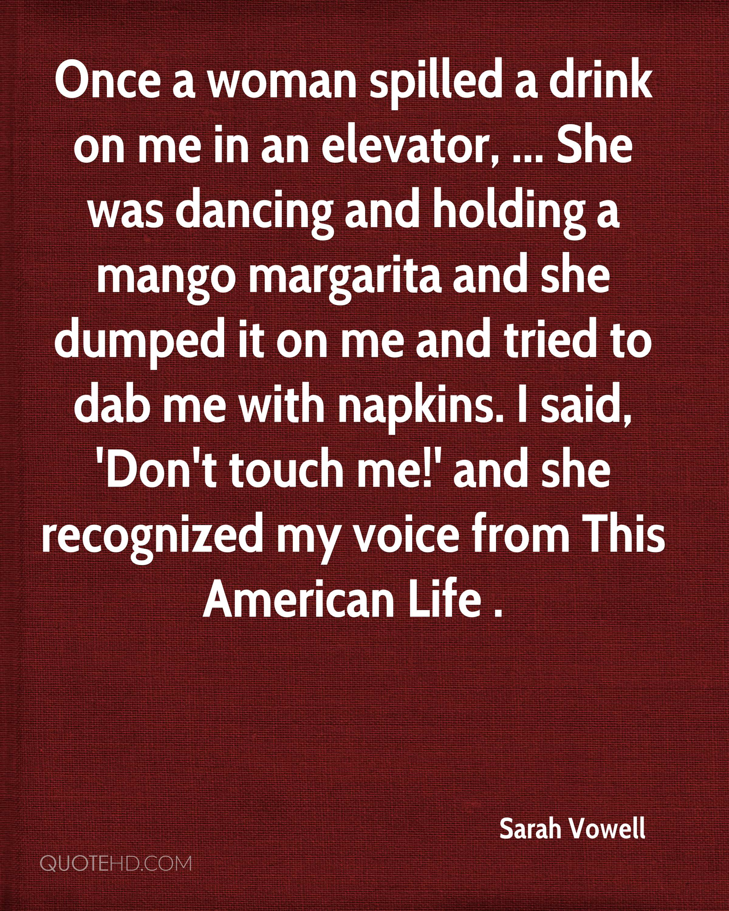 Once a woman spilled a drink on me in an elevator, ... She was dancing and holding a mango margarita and she dumped it on me and tried to dab me with napkins. I said, 'Don't touch me!' and she recognized my voice from This American Life .