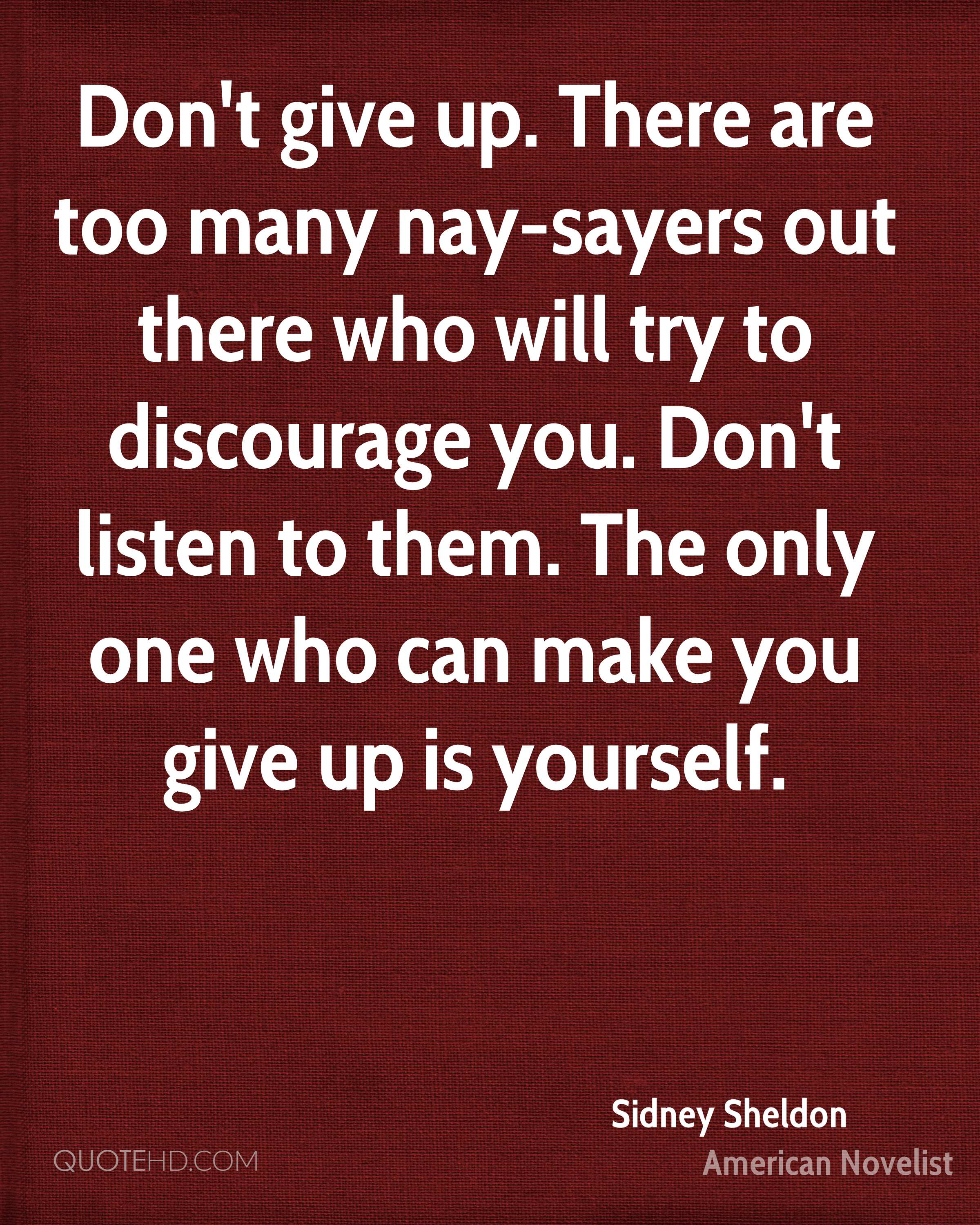 Don't give up. There are too many nay-sayers out there who will try to discourage you. Don't listen to them. The only one who can make you give up is yourself.