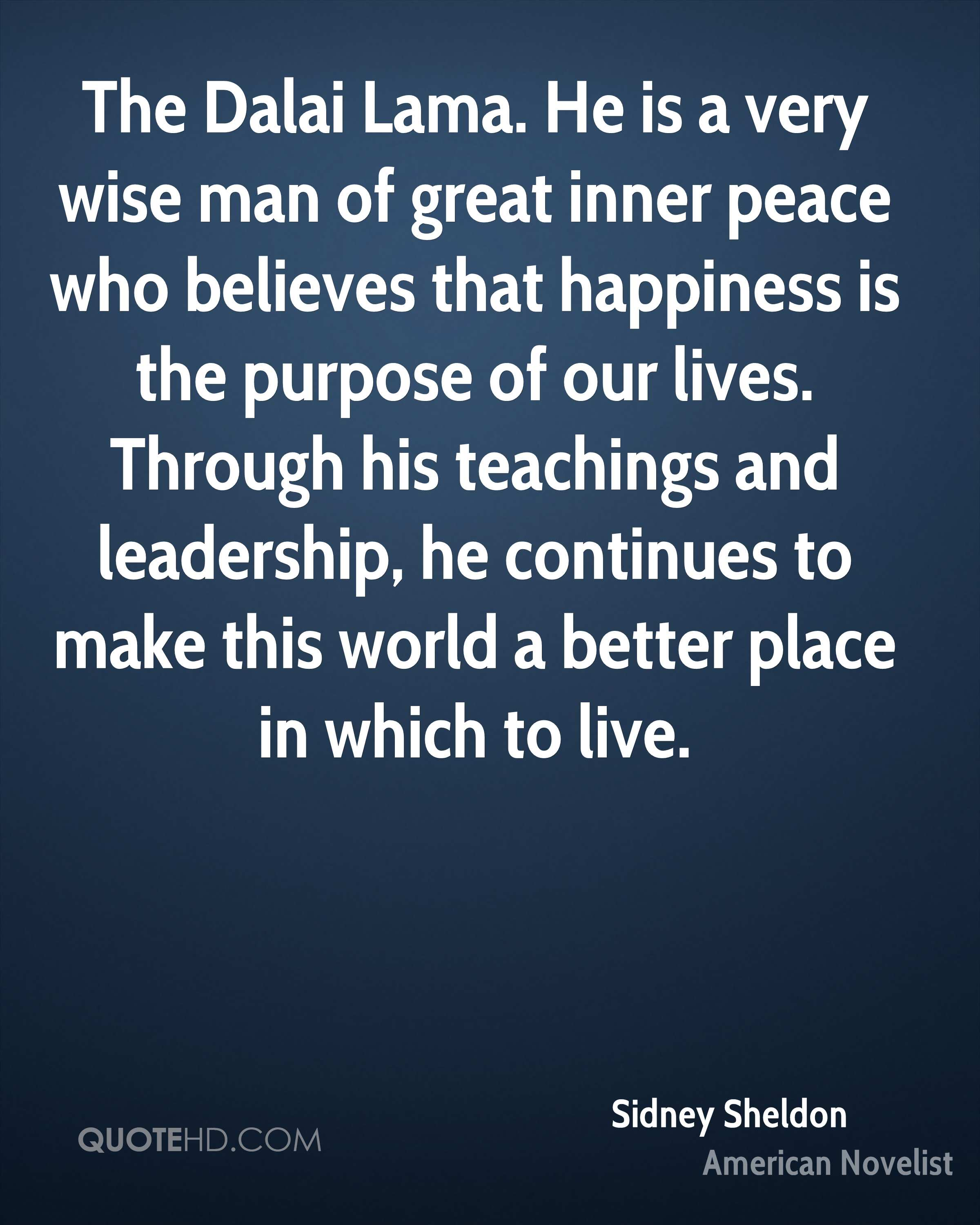 The Dalai Lama. He is a very wise man of great inner peace who believes that happiness is the purpose of our lives. Through his teachings and leadership, he continues to make this world a better place in which to live.