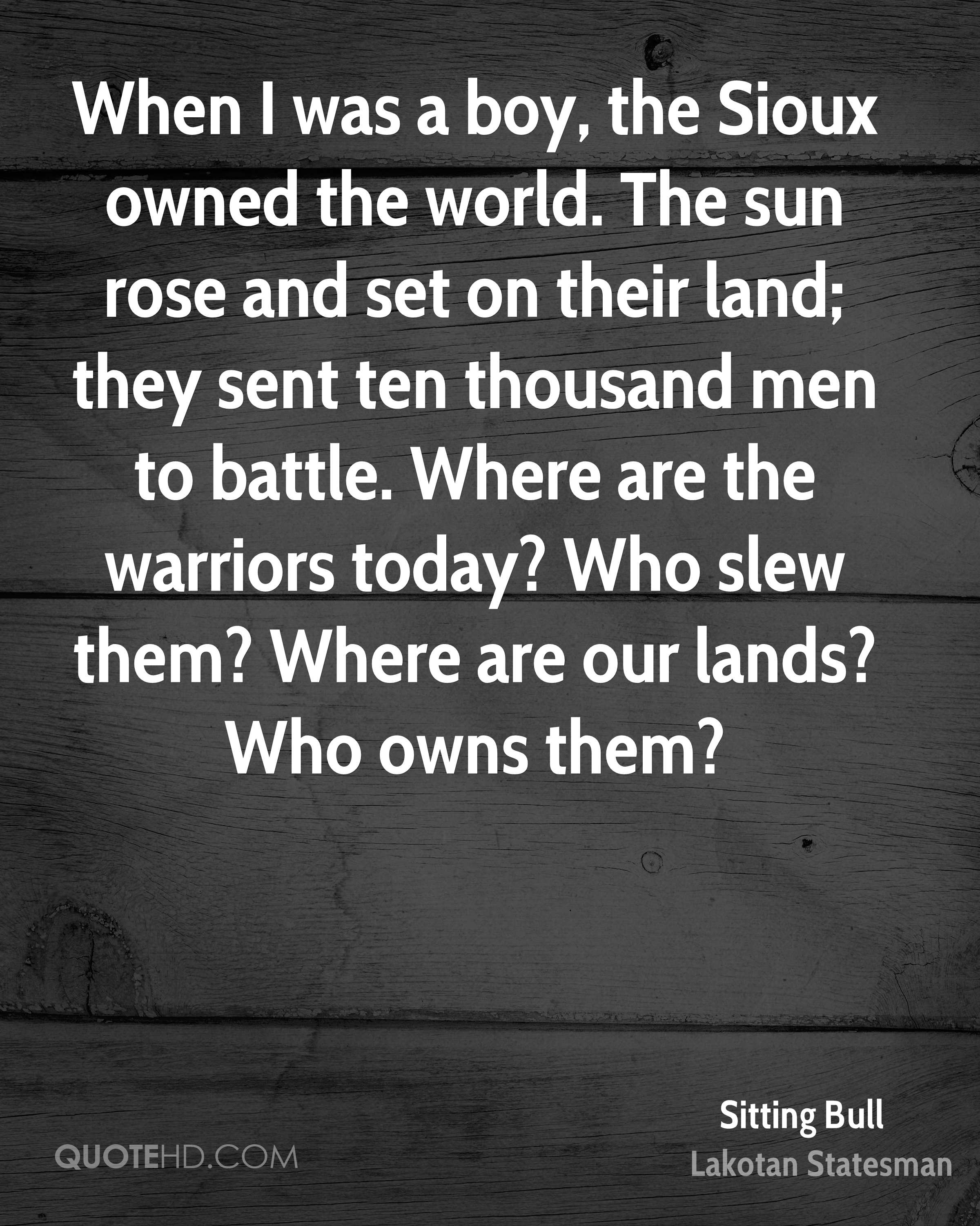 When I was a boy, the Sioux owned the world. The sun rose and set on their land; they sent ten thousand men to battle. Where are the warriors today? Who slew them? Where are our lands? Who owns them?