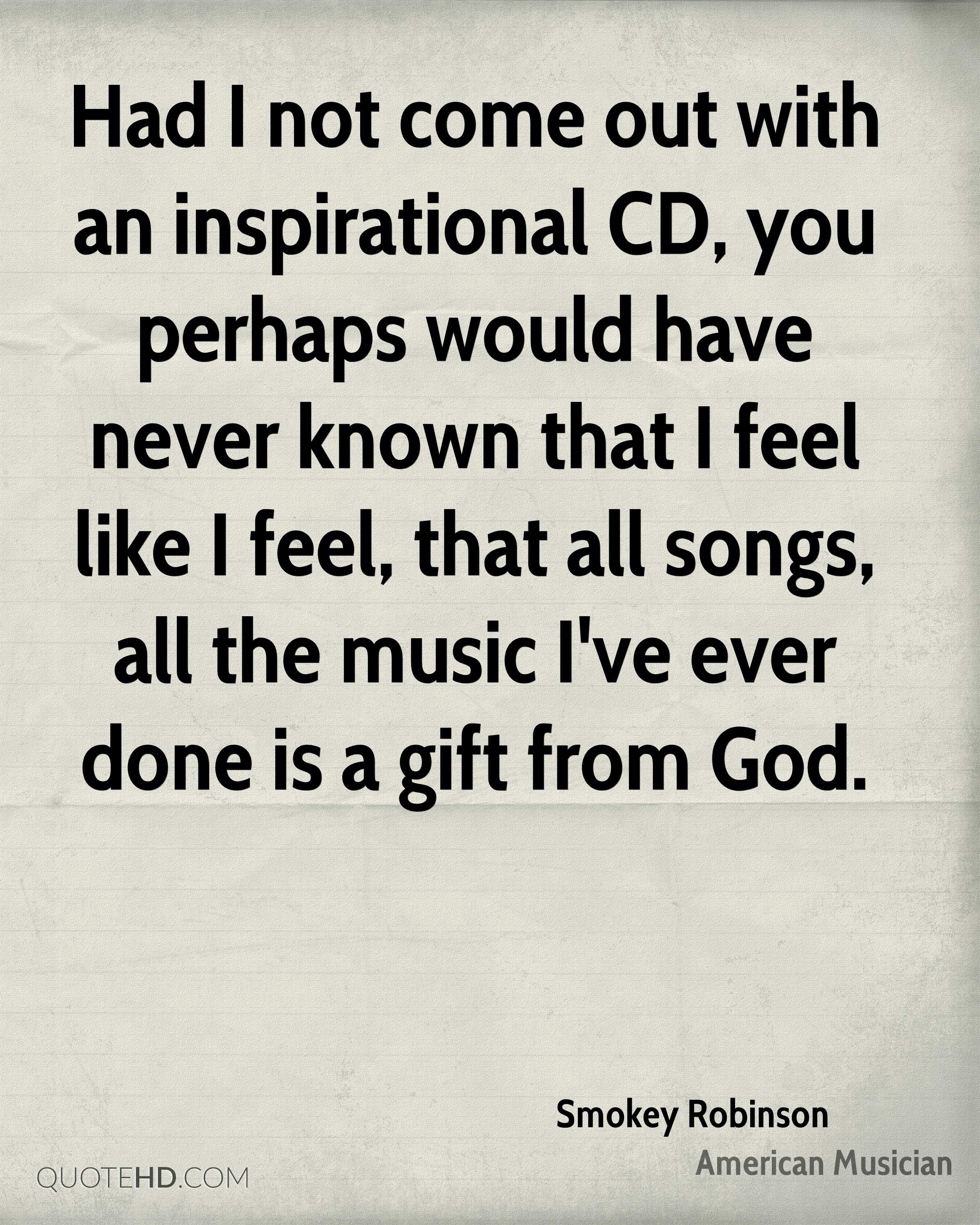 Had I not come out with an inspirational CD, you perhaps would have never known that I feel like I feel, that all songs, all the music I've ever done is a gift from God.