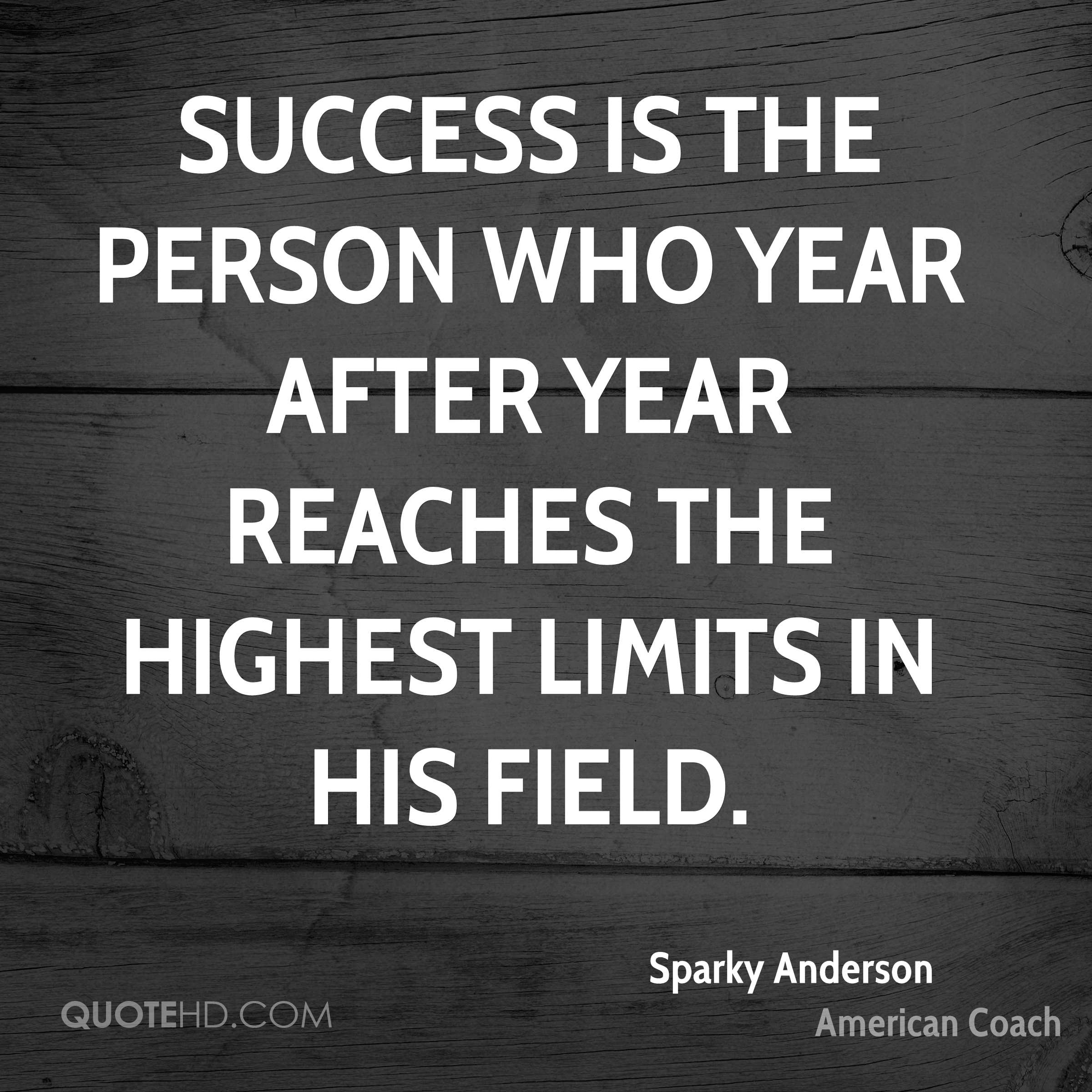 Success is the person who year after year reaches the highest limits in his field.