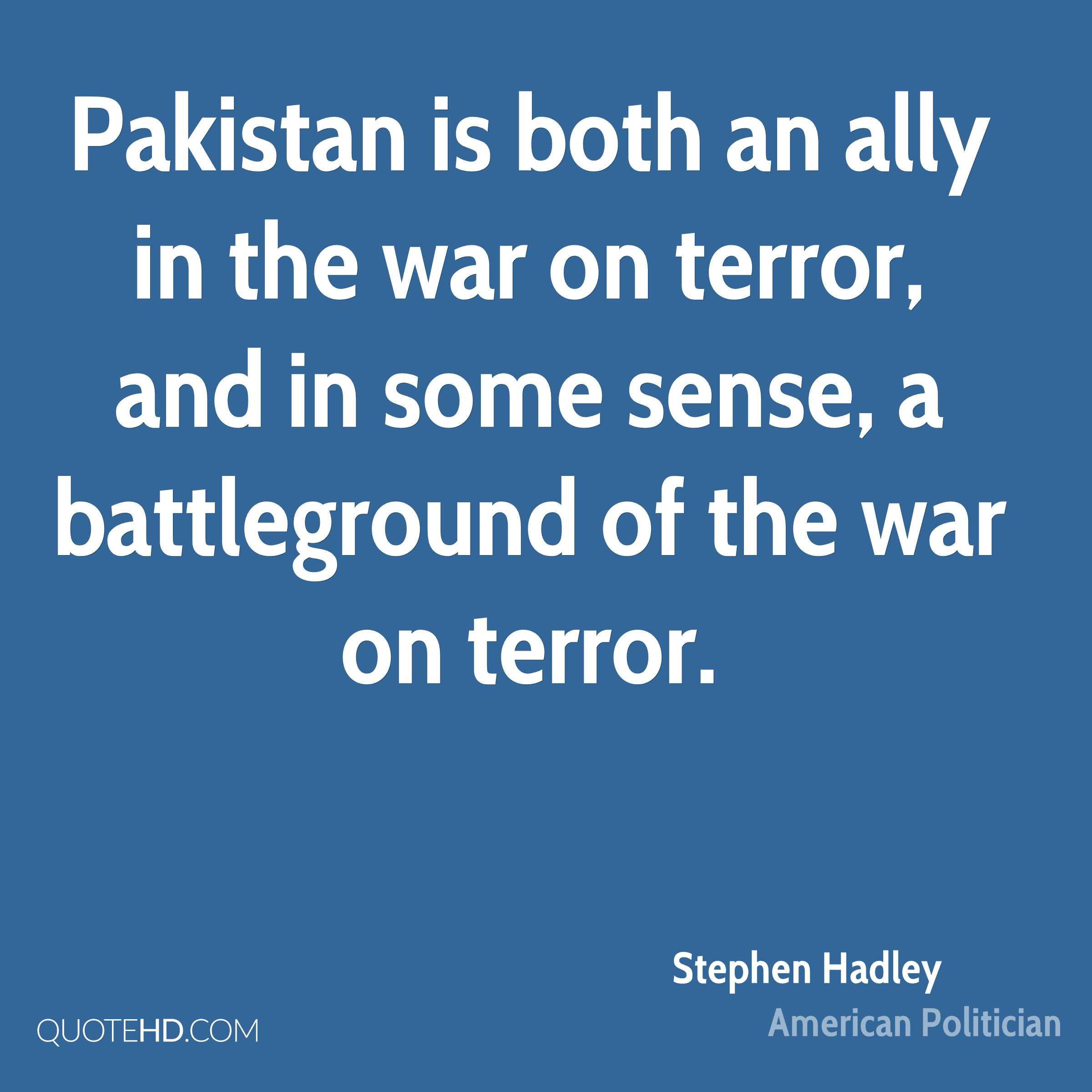 Pakistan is both an ally in the war on terror, and in some sense, a battleground of the war on terror.