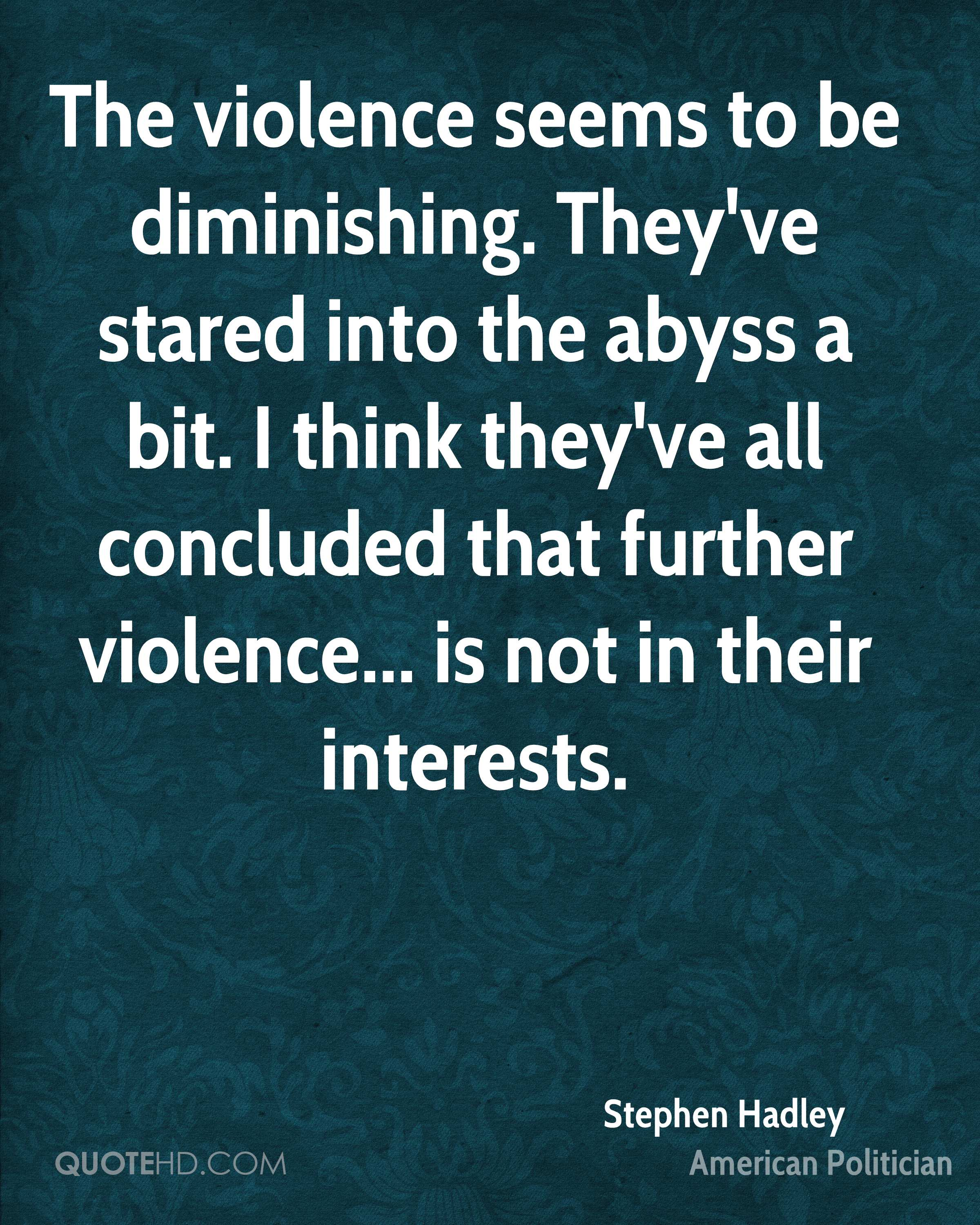 The violence seems to be diminishing. They've stared into the abyss a bit. I think they've all concluded that further violence... is not in their interests.