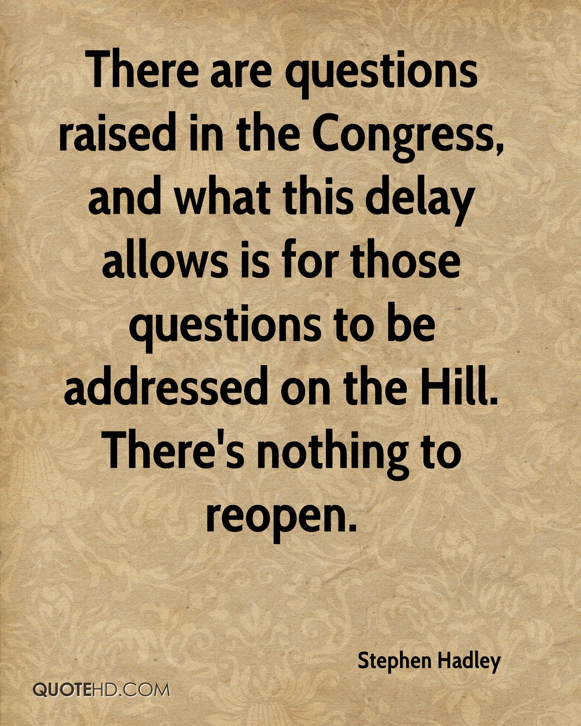 There are questions raised in the Congress, and what this delay allows is for those questions to be addressed on the Hill. There's nothing to reopen.