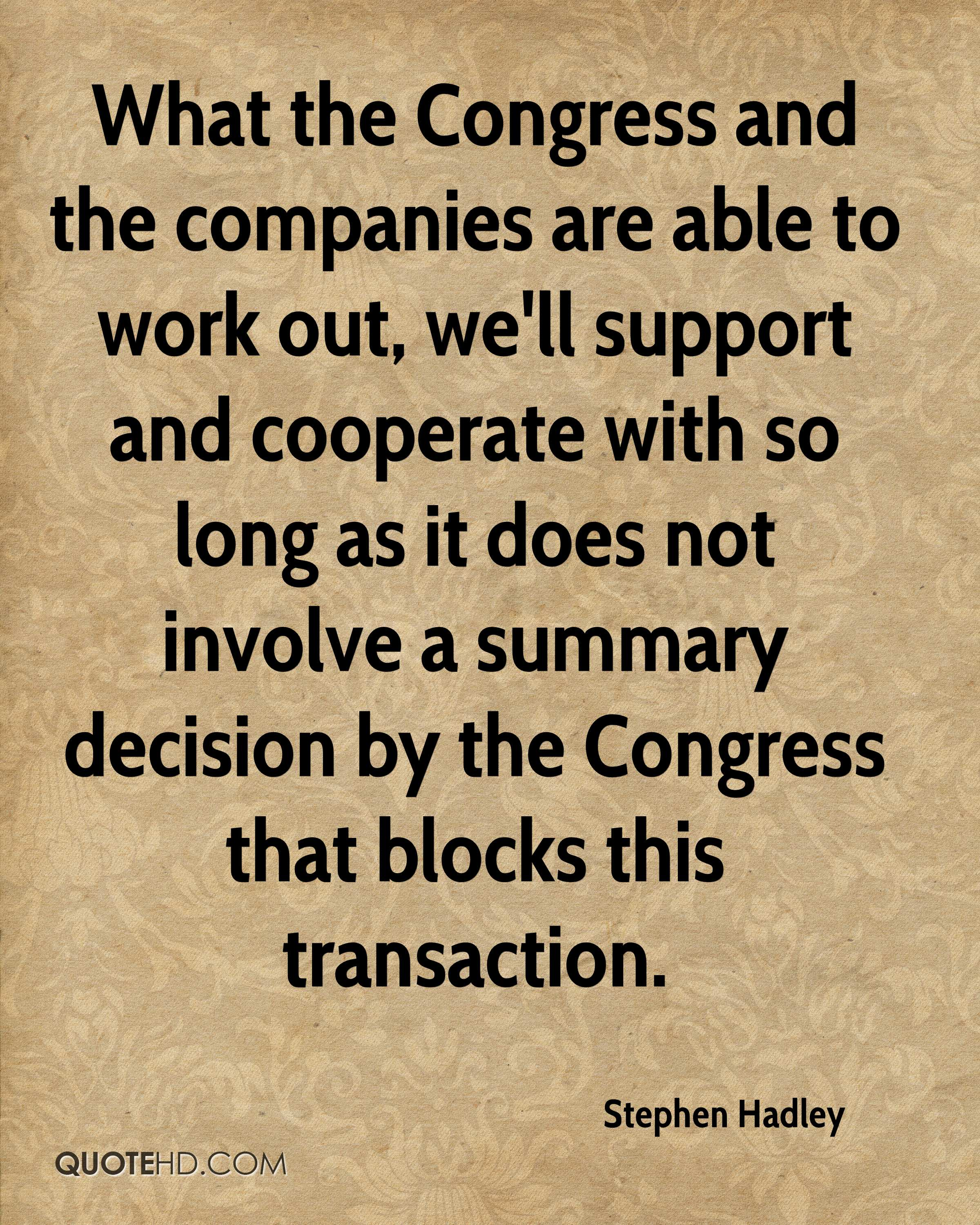 What the Congress and the companies are able to work out, we'll support and cooperate with so long as it does not involve a summary decision by the Congress that blocks this transaction.