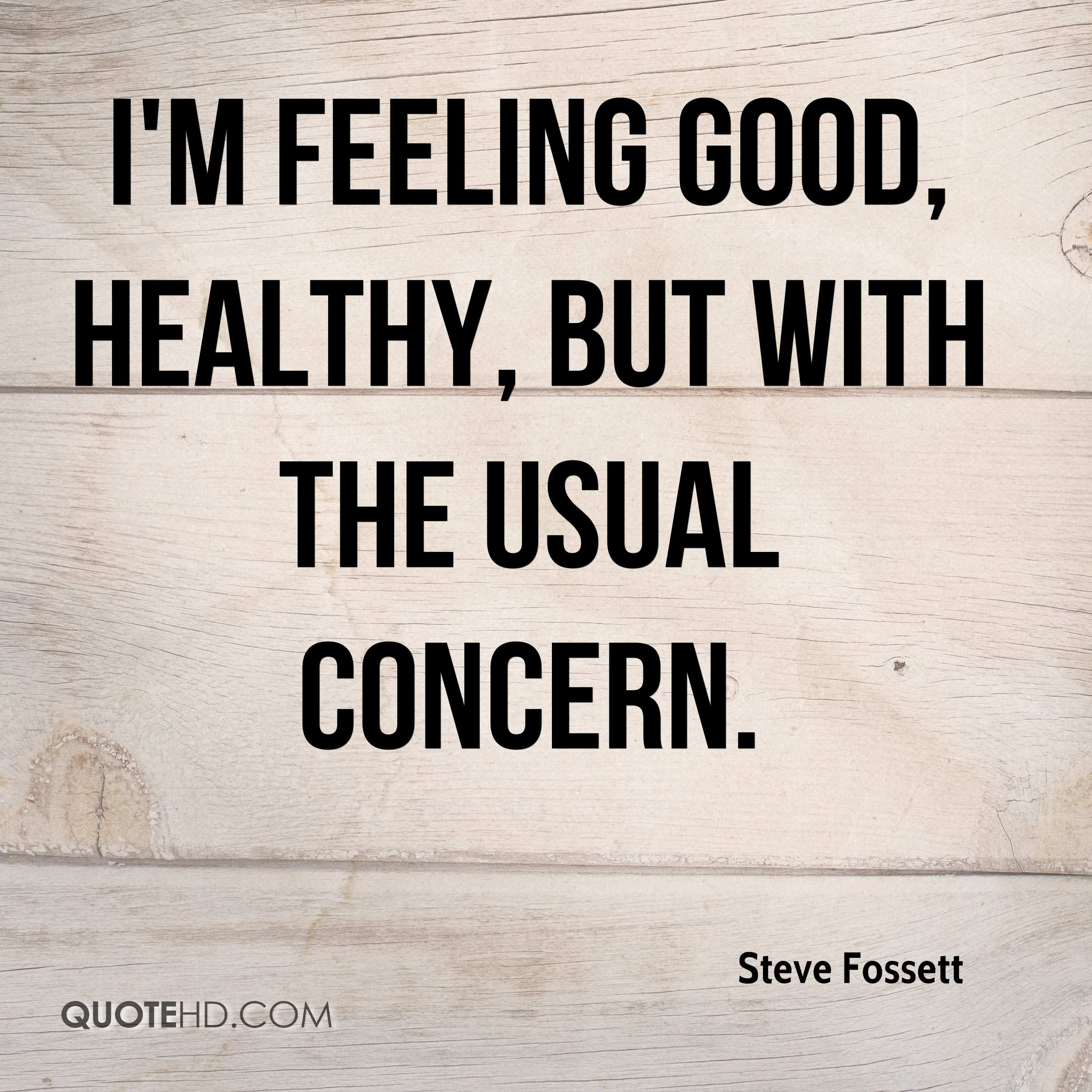 I'm feeling good, healthy, but with the usual concern.