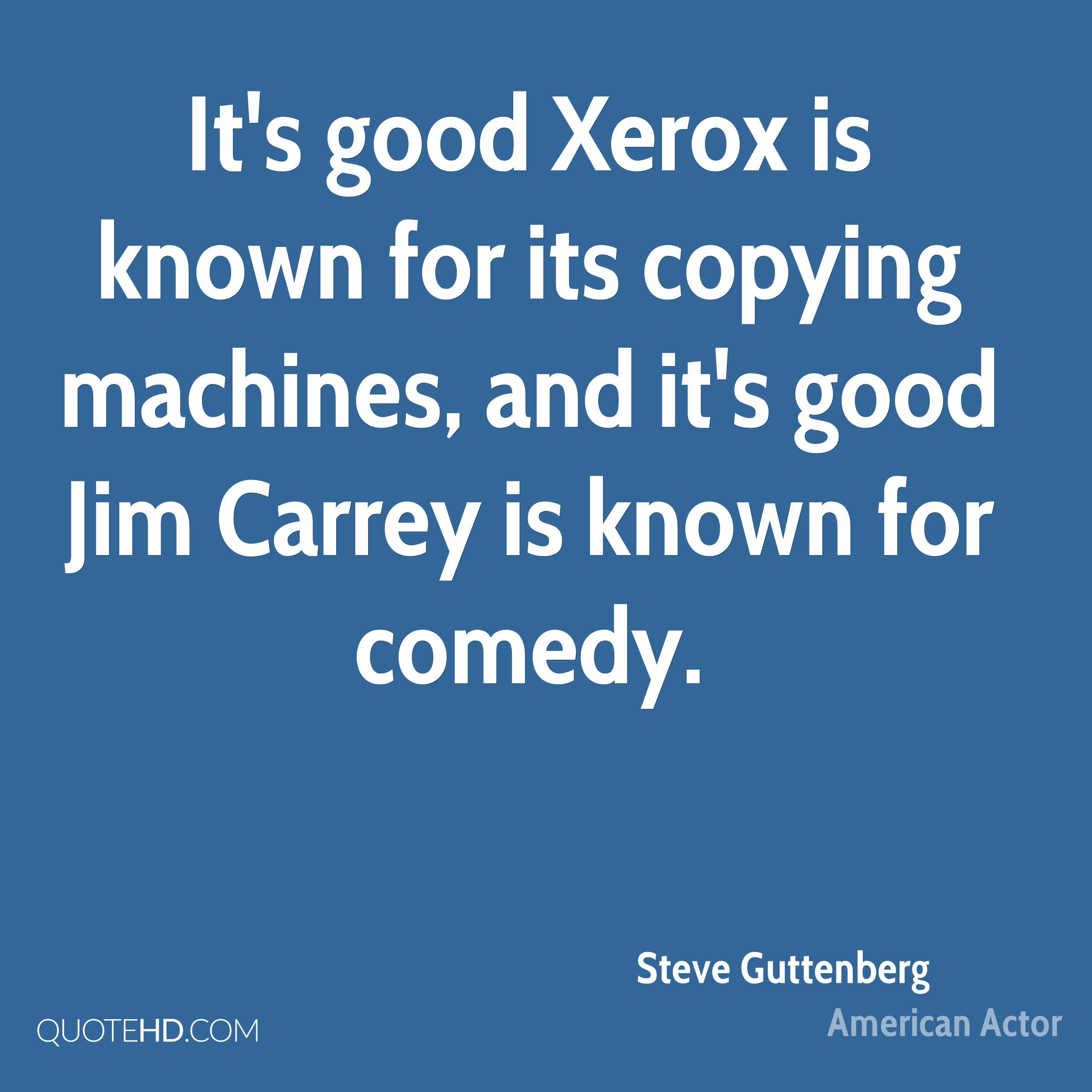 It's good Xerox is known for its copying machines, and it's good Jim Carrey is known for comedy.