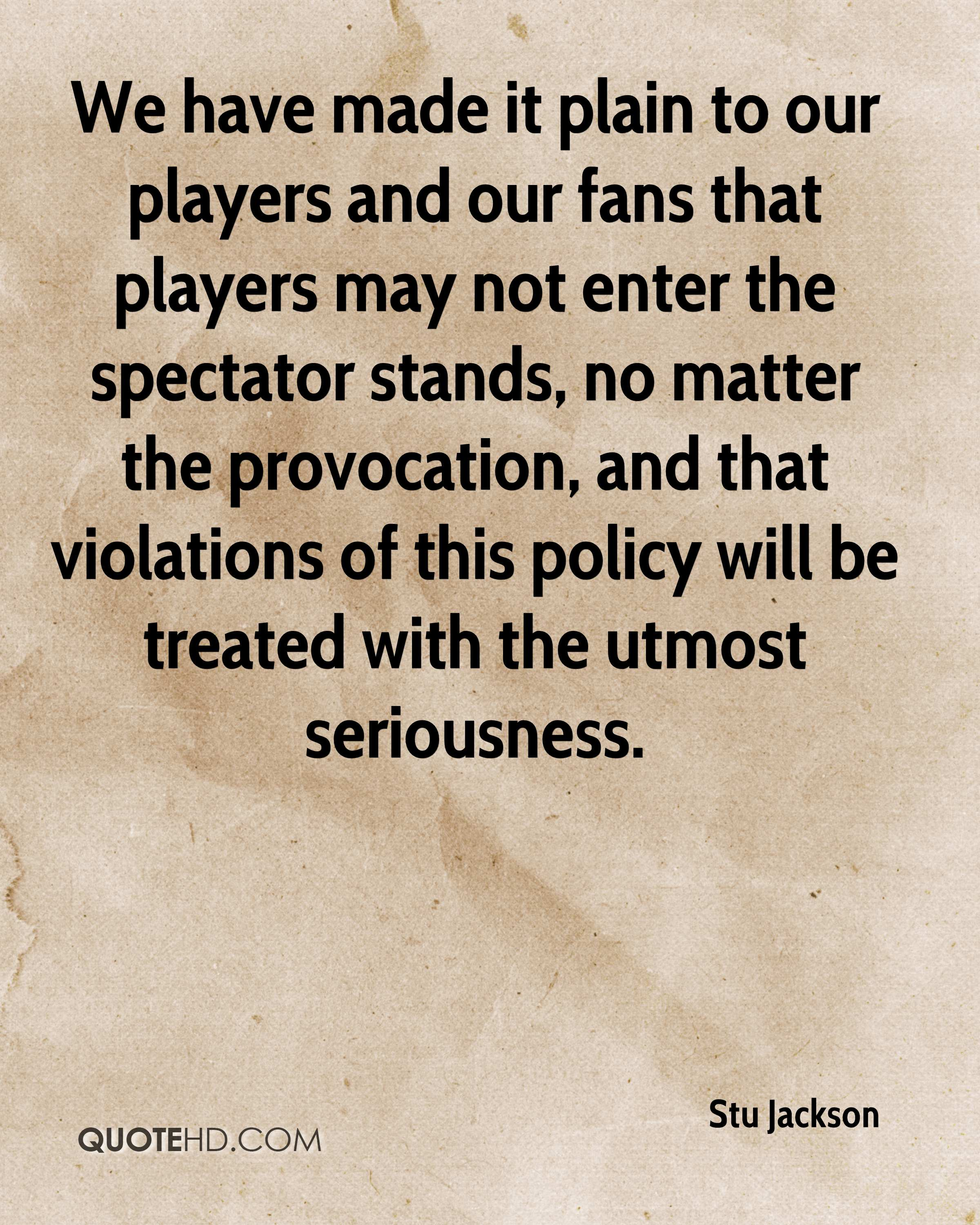 We have made it plain to our players and our fans that players may not enter the spectator stands, no matter the provocation, and that violations of this policy will be treated with the utmost seriousness.