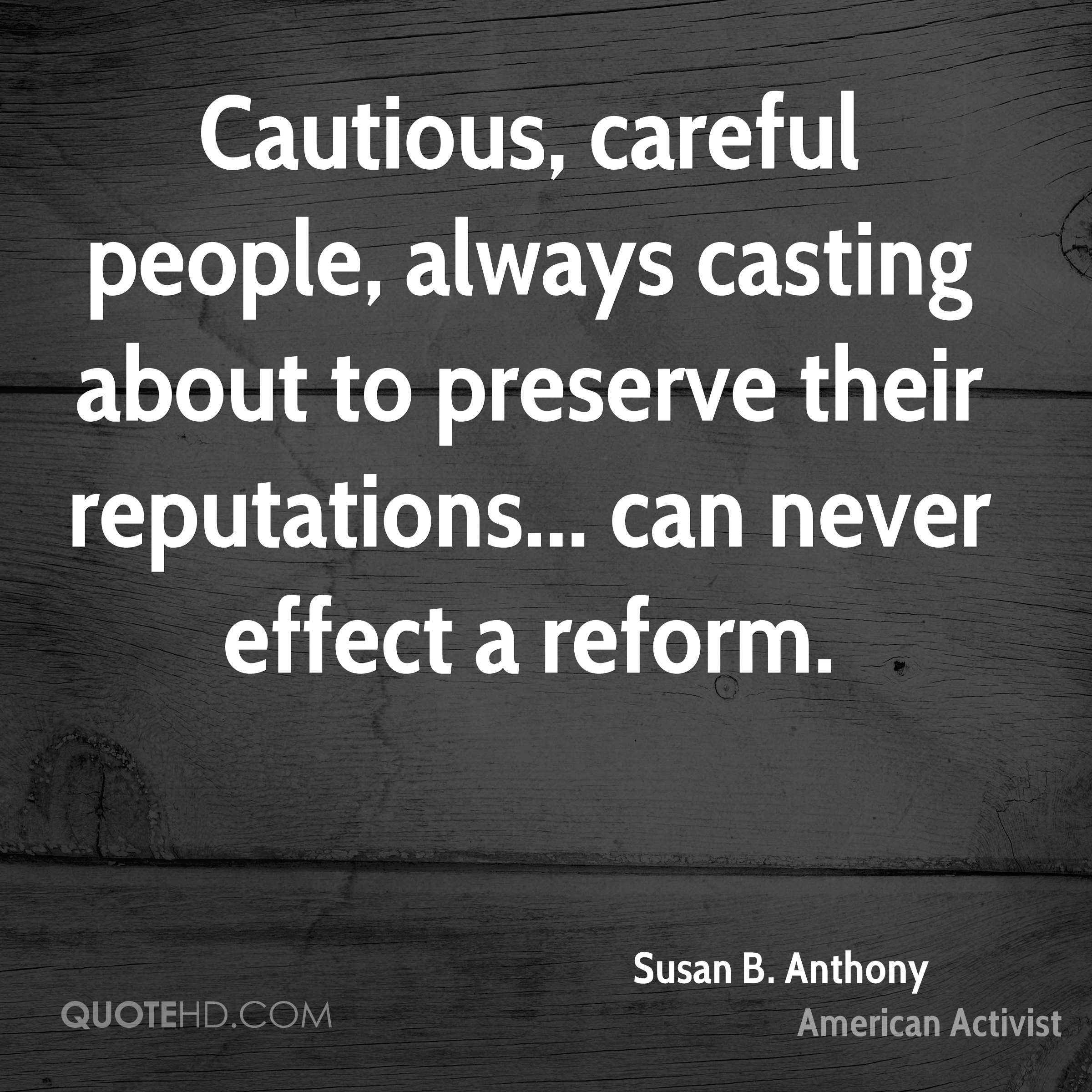 Cautious, careful people, always casting about to preserve their reputations... can never effect a reform.