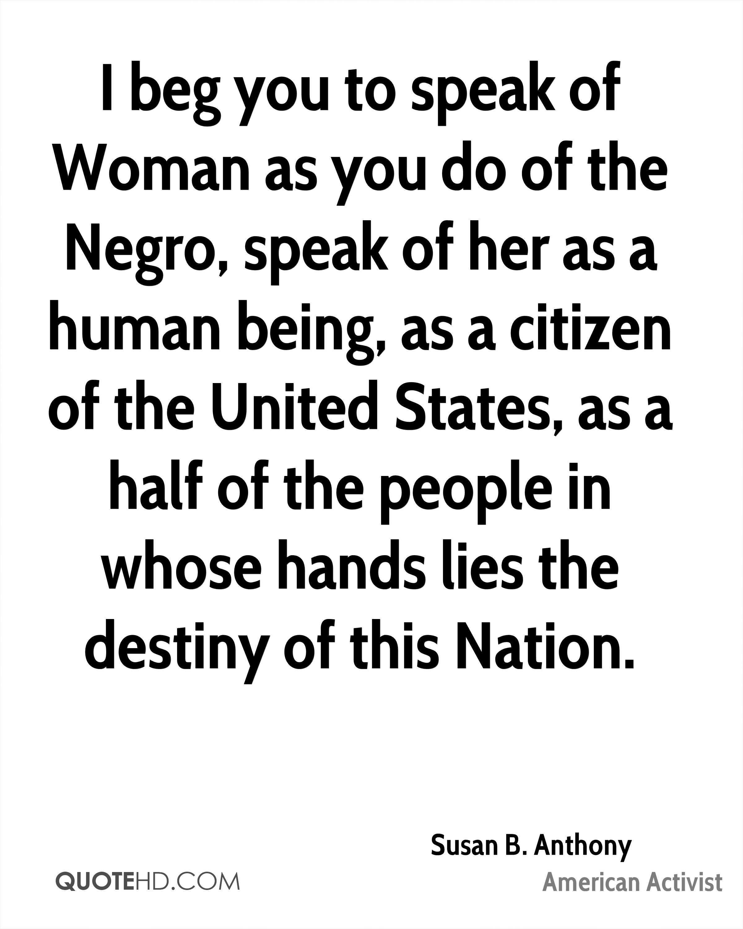 I beg you to speak of Woman as you do of the Negro, speak of her as a human being, as a citizen of the United States, as a half of the people in whose hands lies the destiny of this Nation.